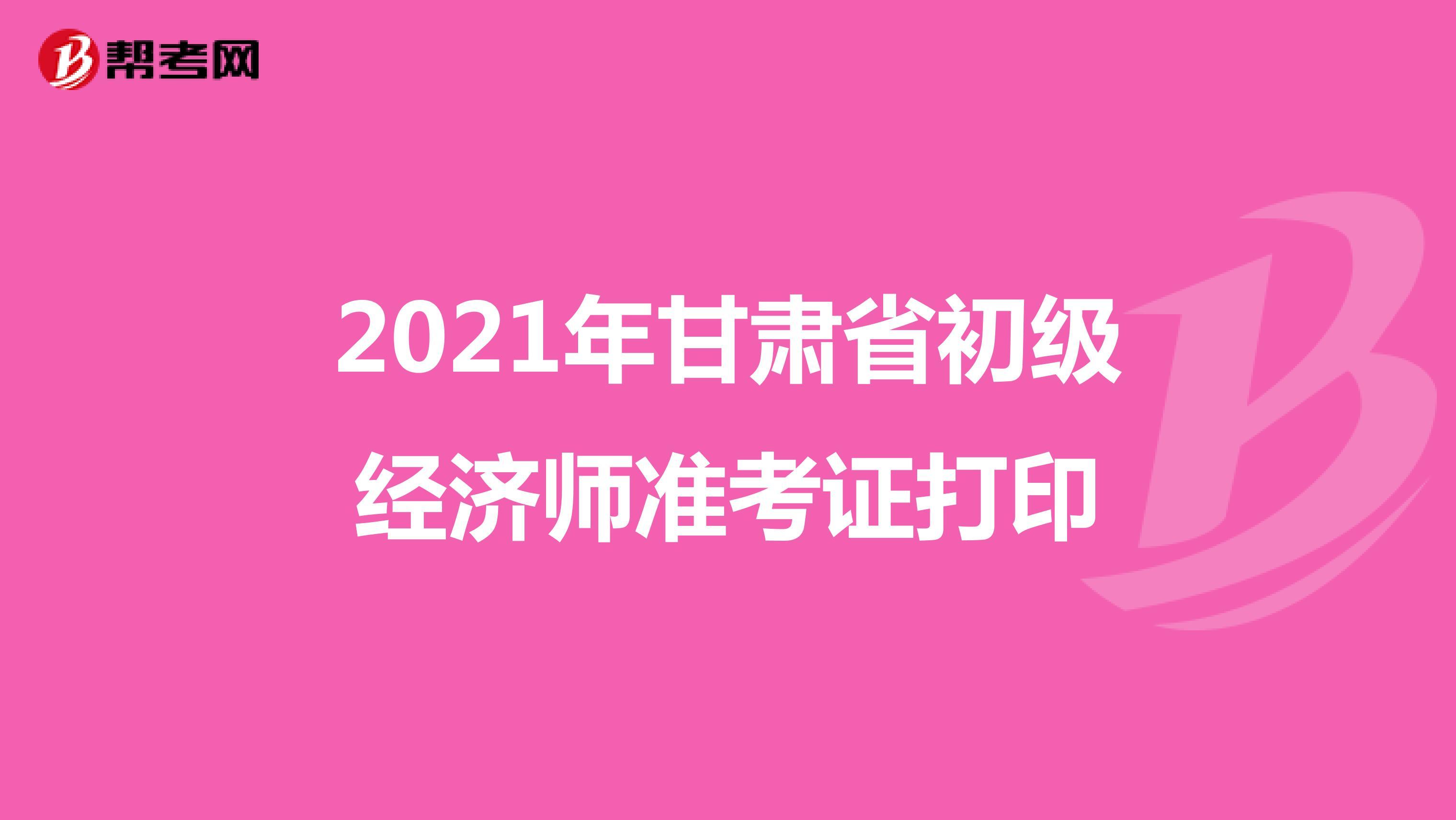 2021年甘肃省初级经济师准考证打印