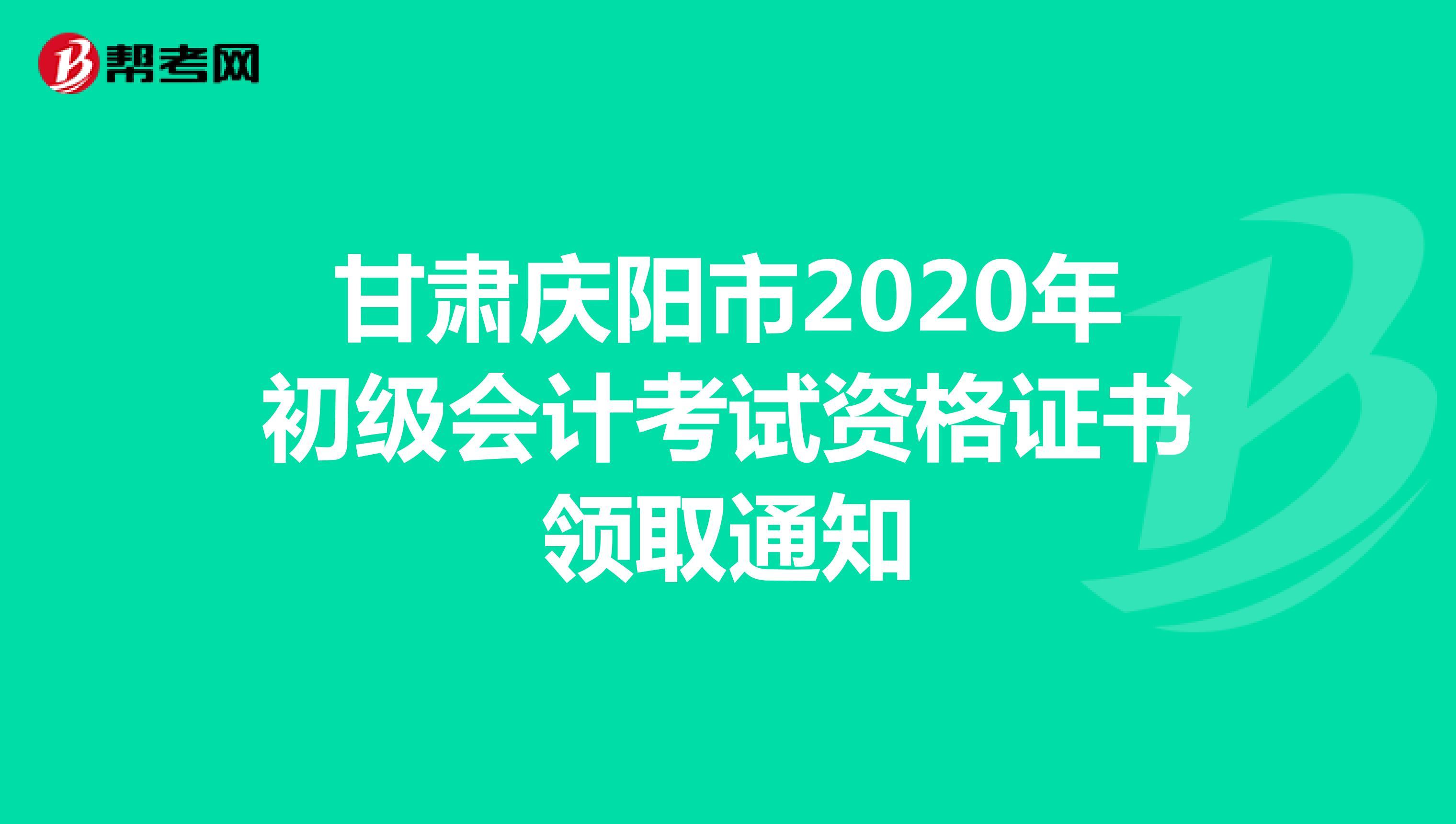 甘肃庆阳市2020年初级会计考试资格证书领取通知