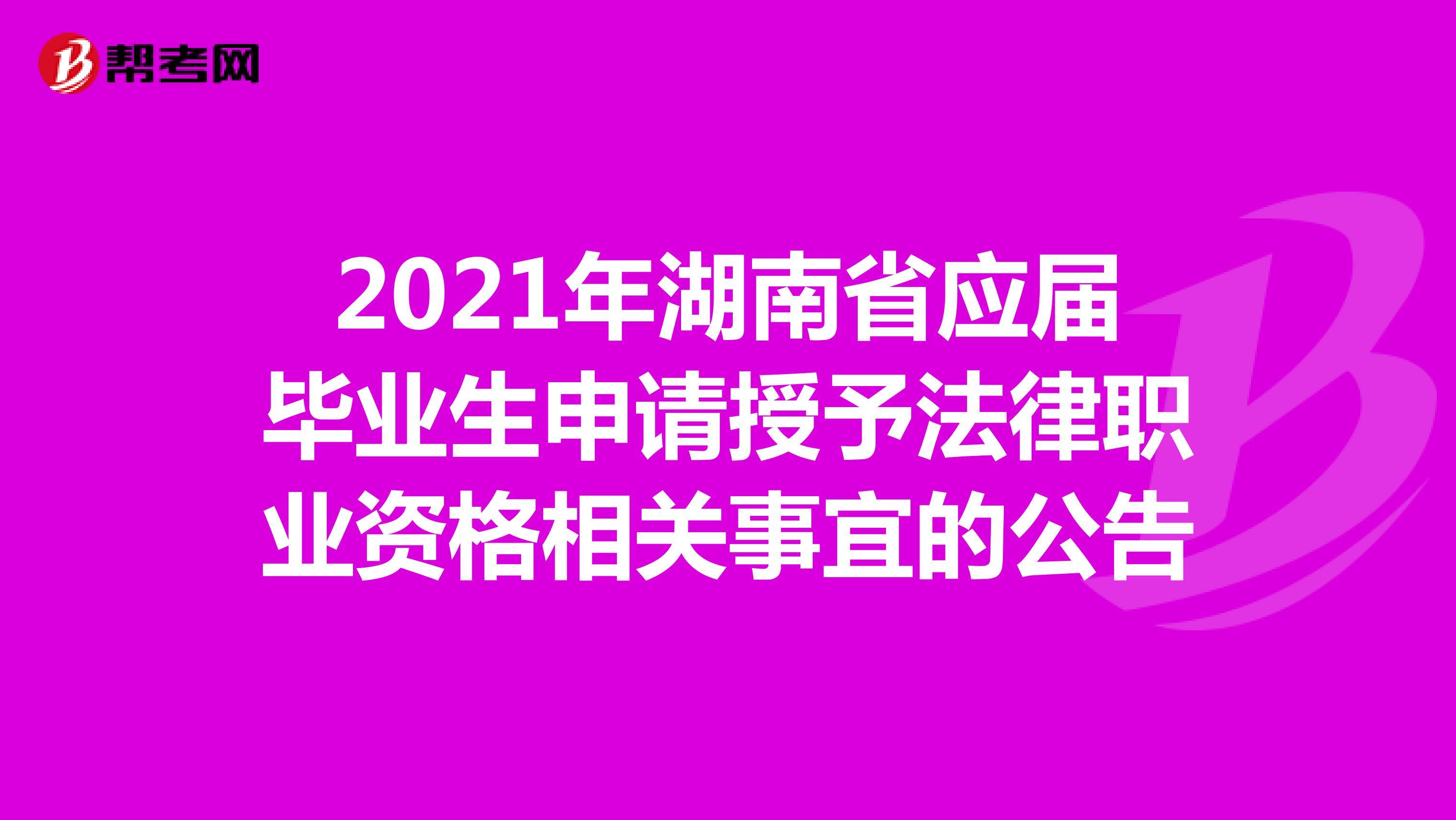 2021年湖南省应届毕业生申请授予法律职业资格相关事宜的公告