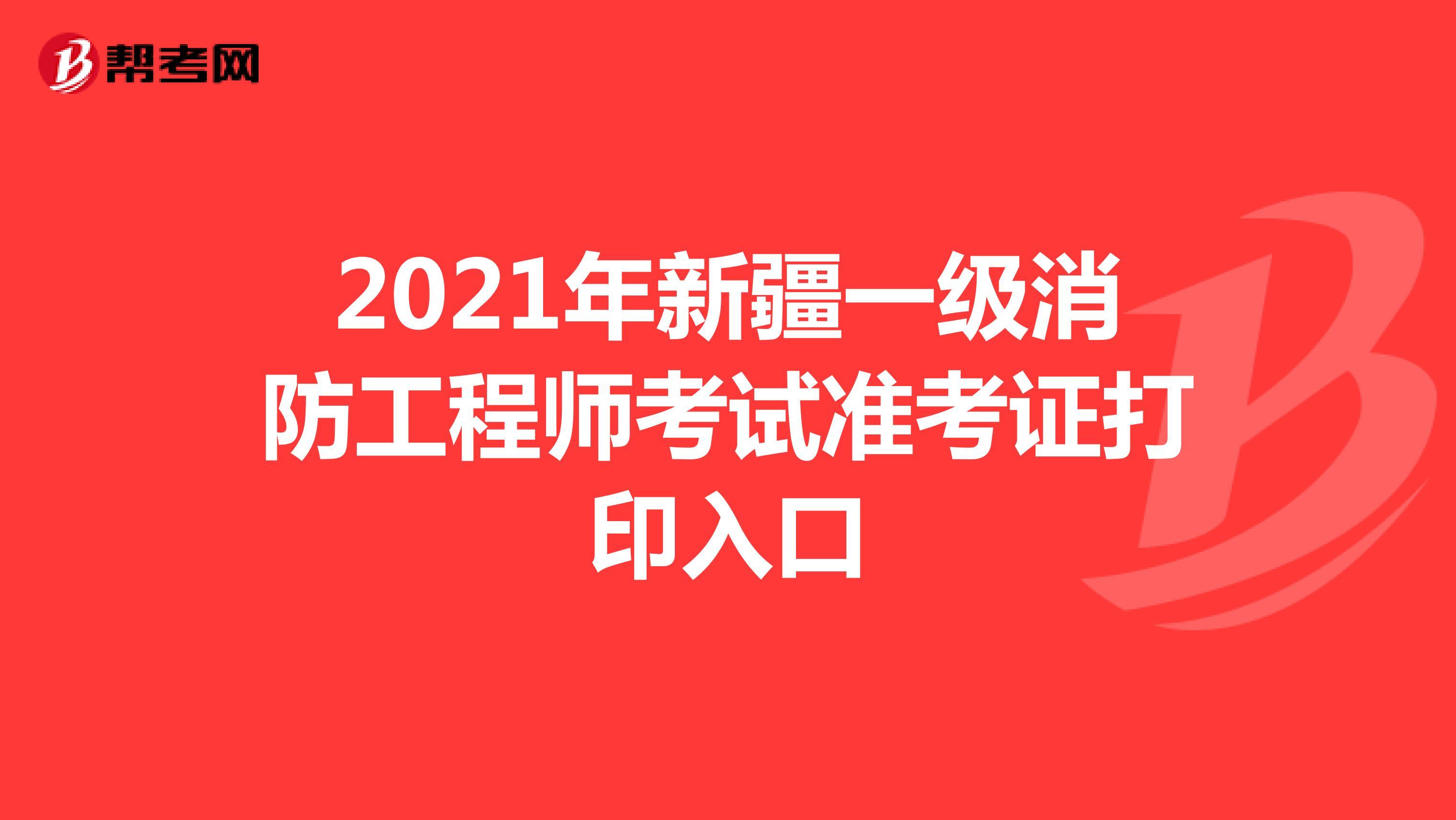 2021年新疆一级消防工程师考试准考证打印入口