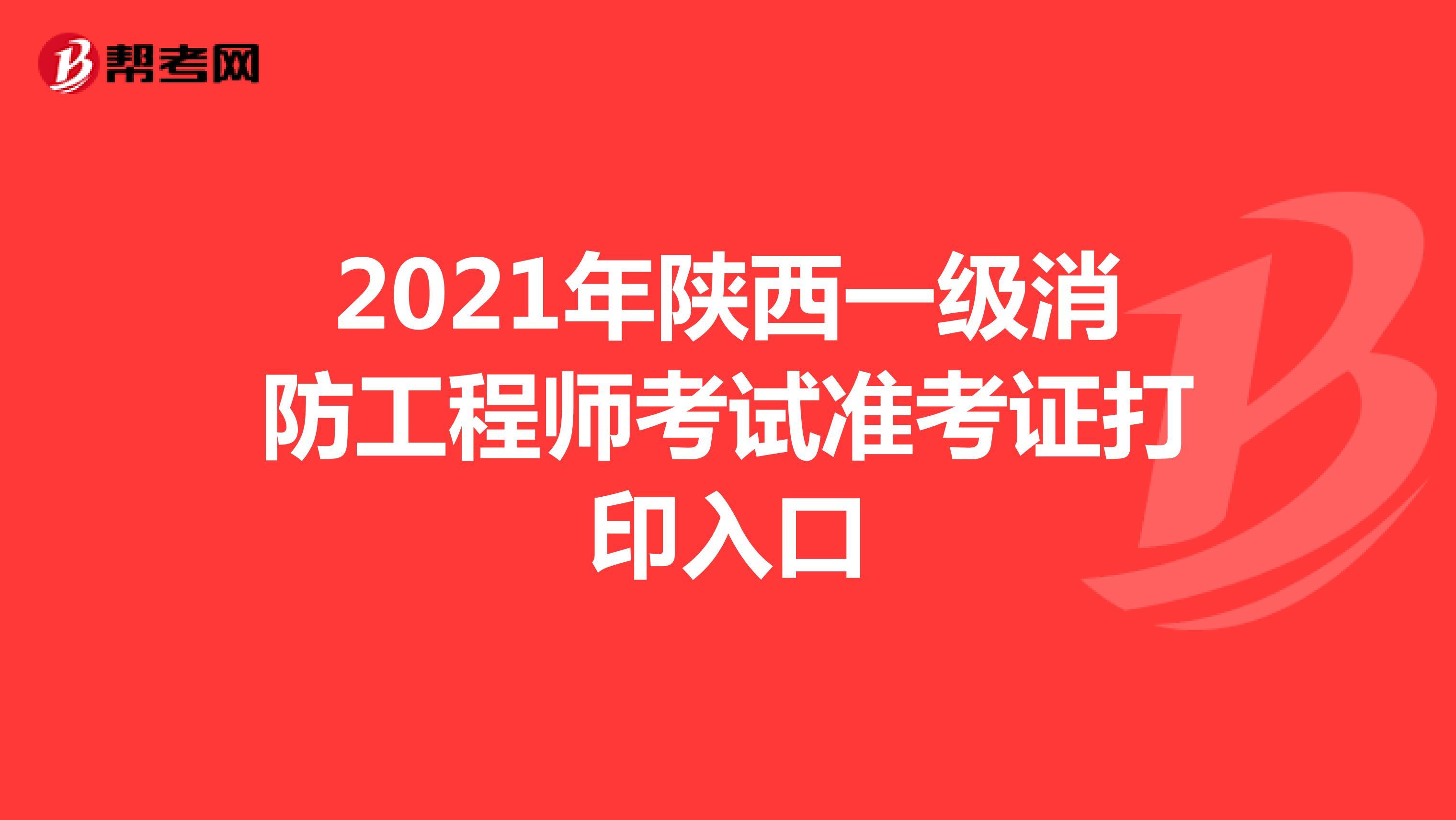 2021年陕西一级消防工程师考试准考证打印入口