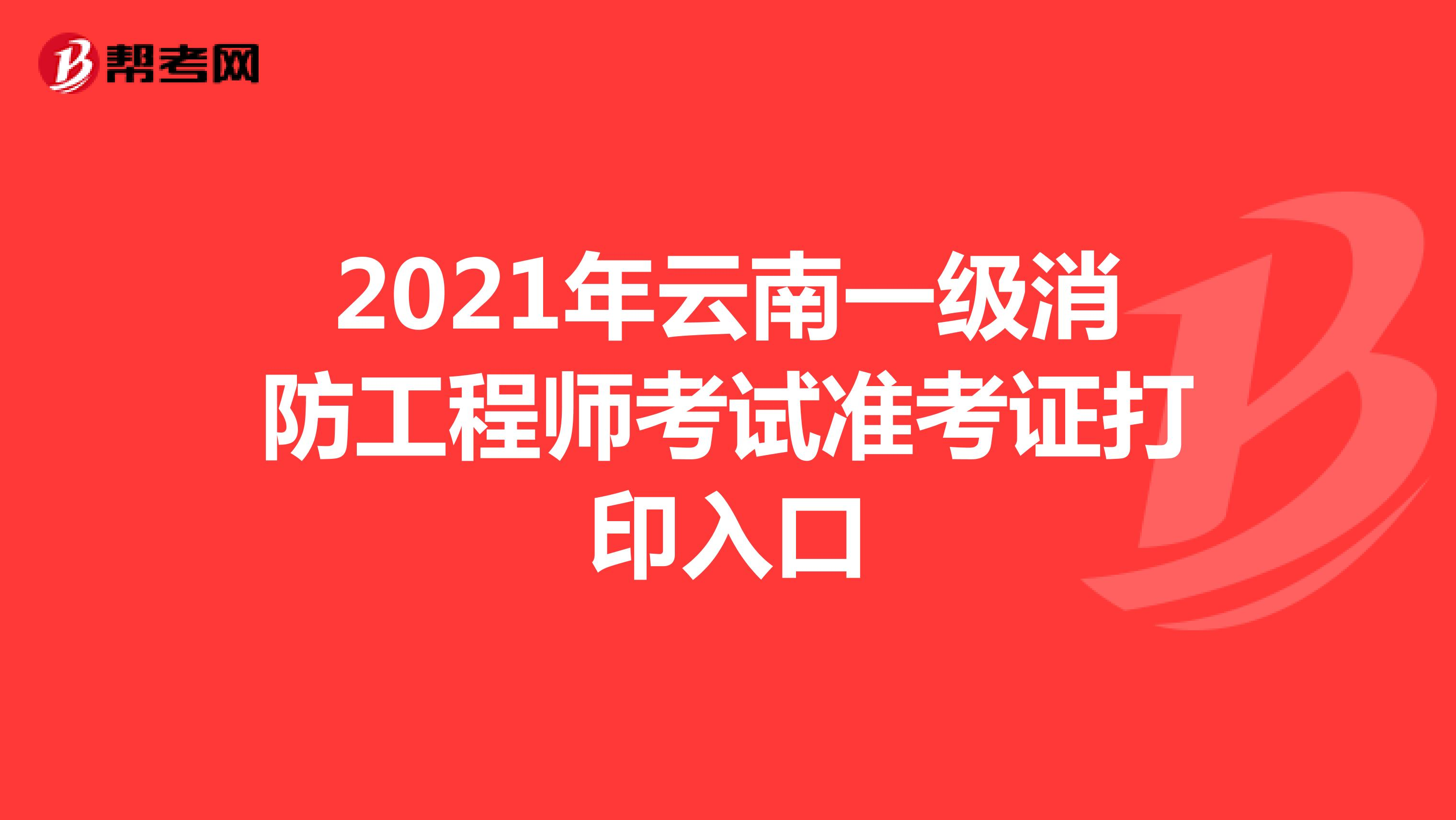 2021年云南一级消防工程师考试准考证打印入口