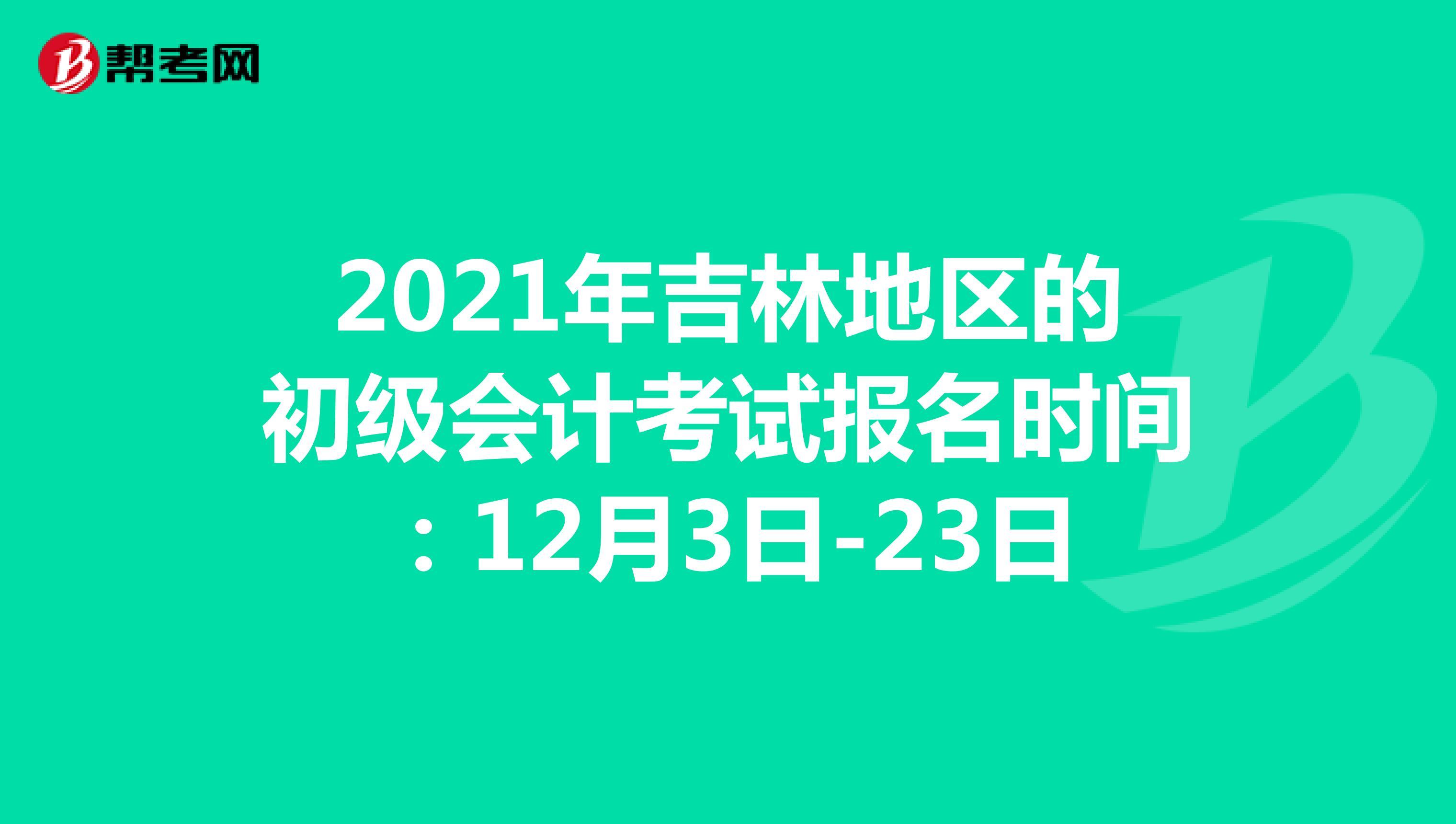 2021年吉林地區的初級會計考試報名時間:12月3日-23日