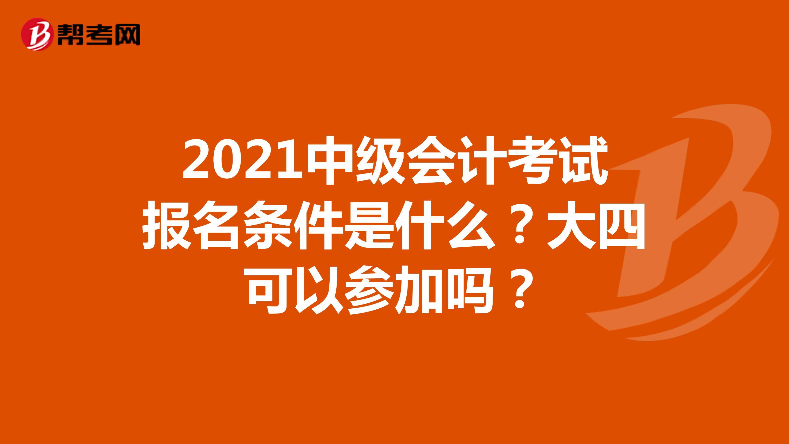 2021中級會計考試報名條件是什么?大四可以參加嗎?