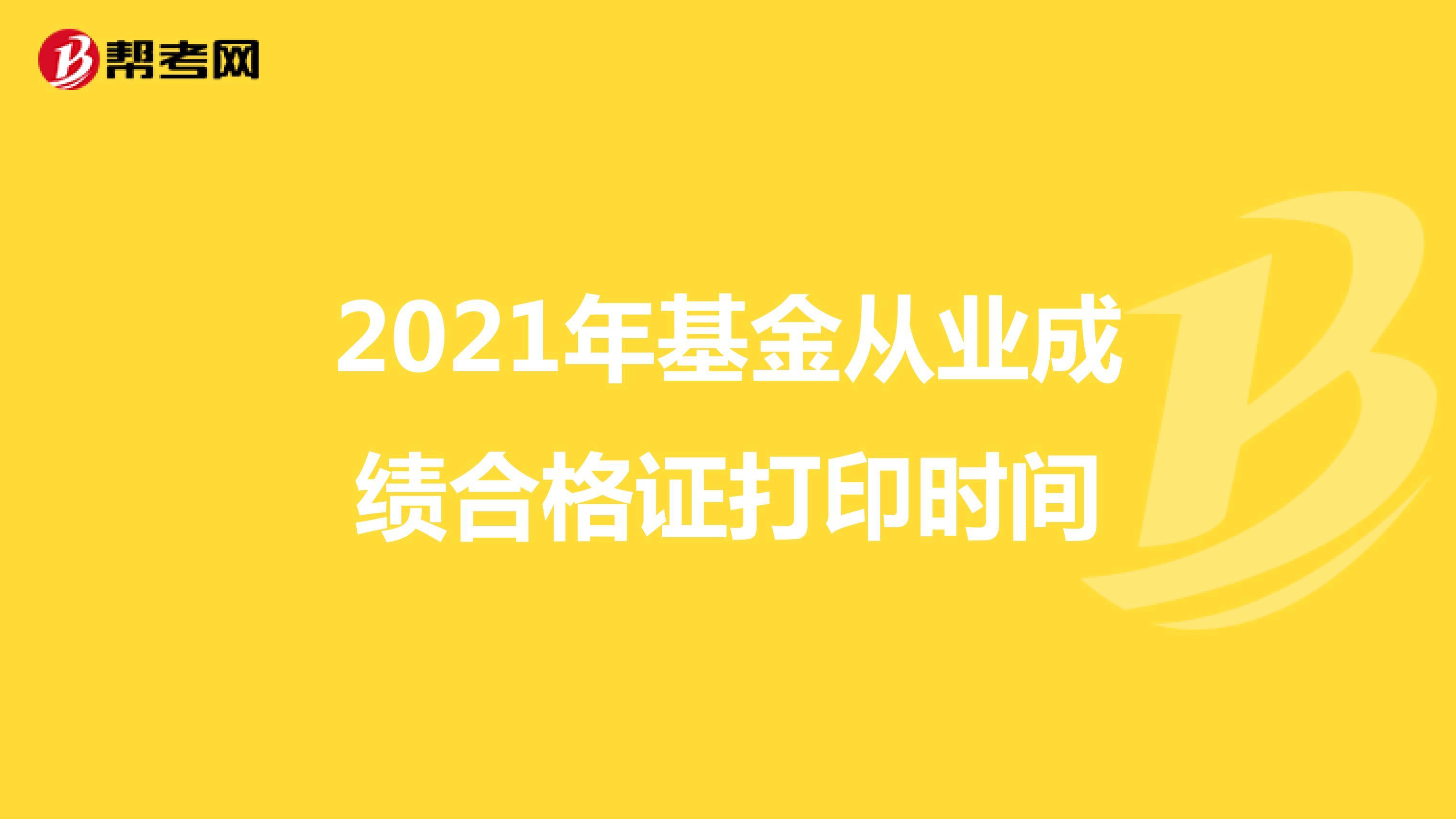 2021年基金从业成绩合格证打印时间