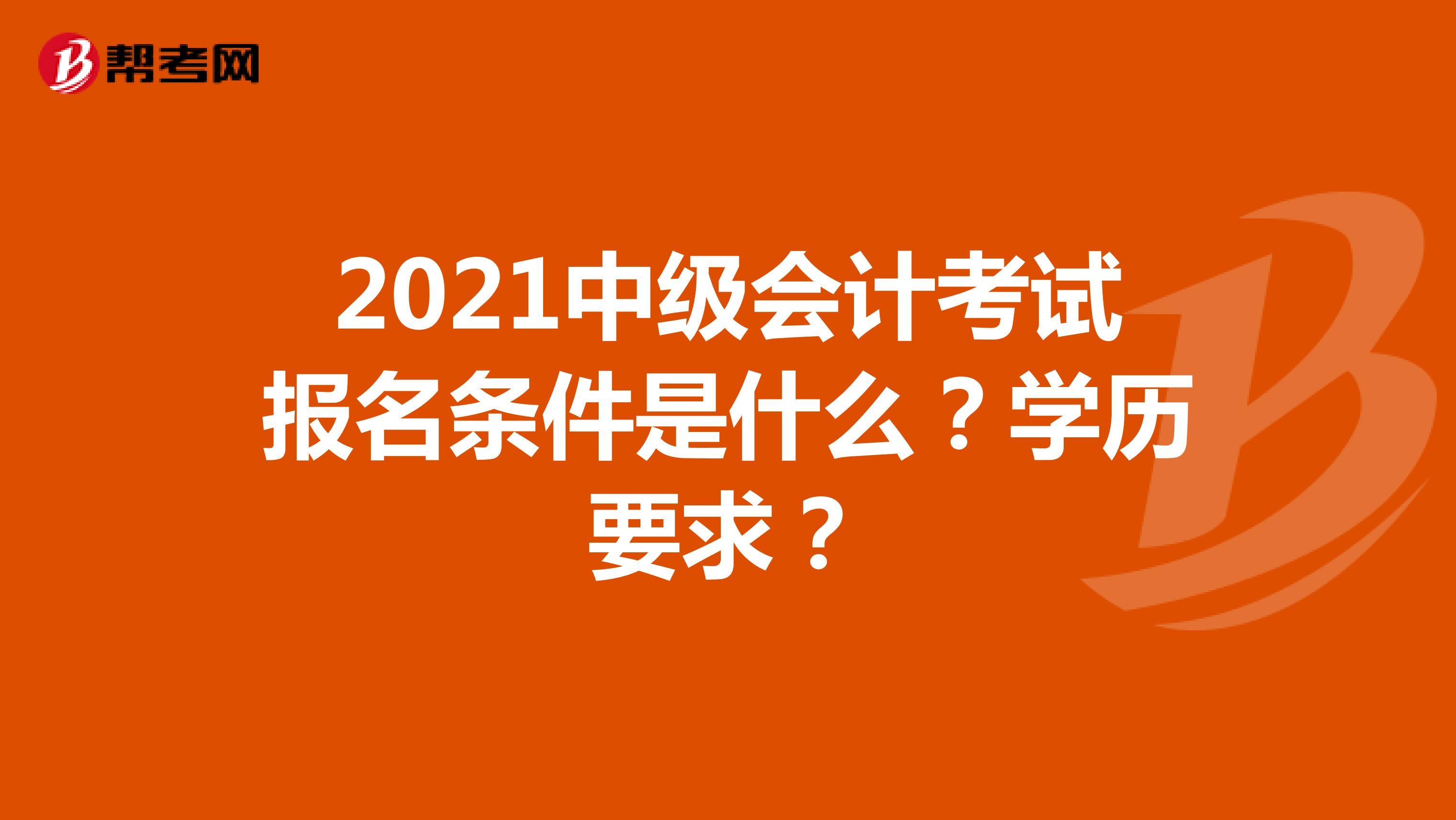 2021中級會計考試報名條件是什么?學歷要求?