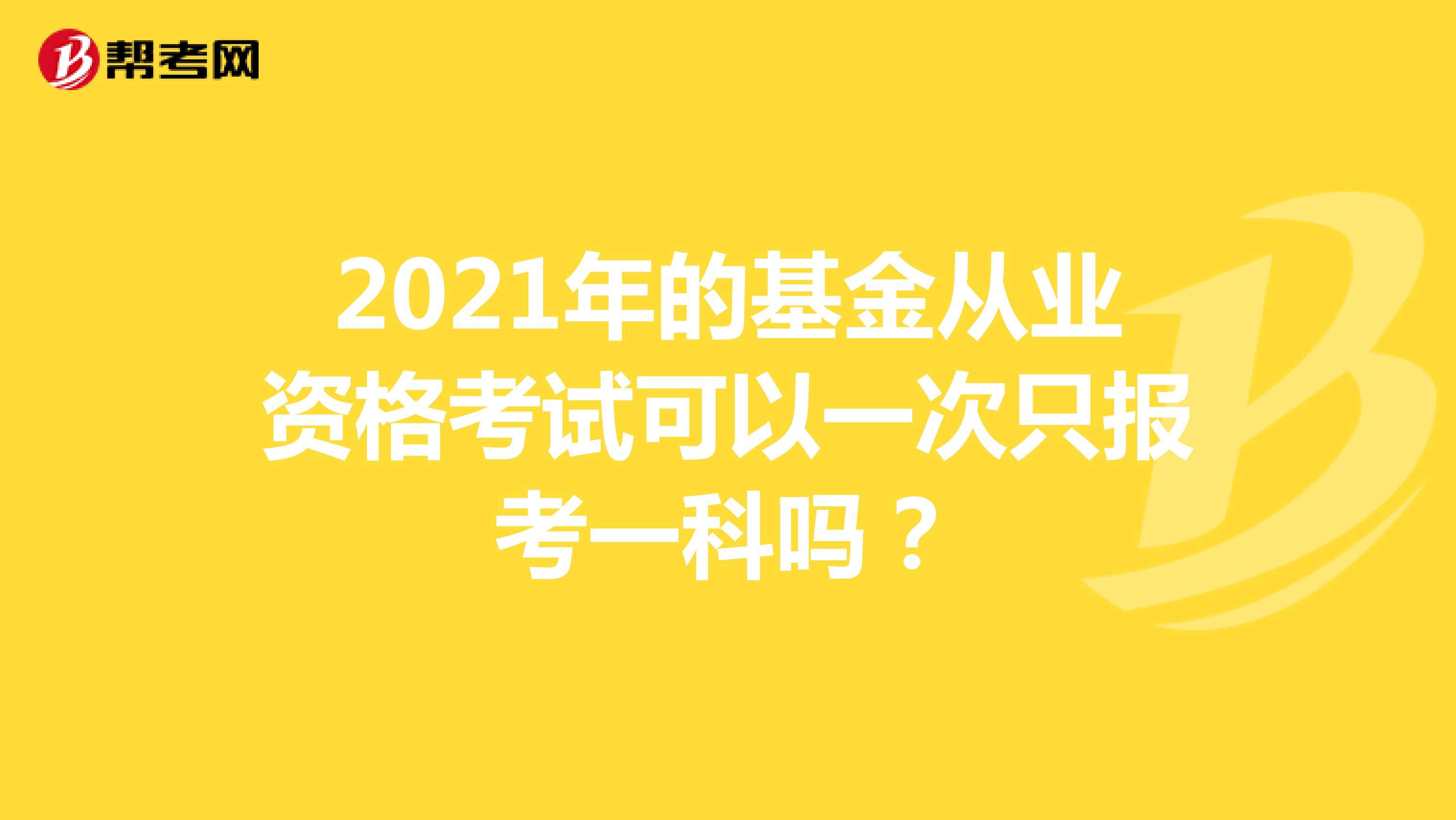 2021年的基金从业资格考试可以一次只报考一科吗?