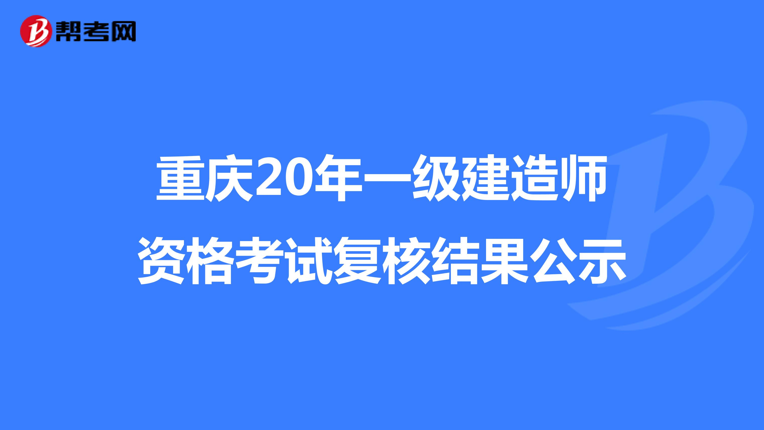 重庆20年一级建造师资格考试复核结果公示