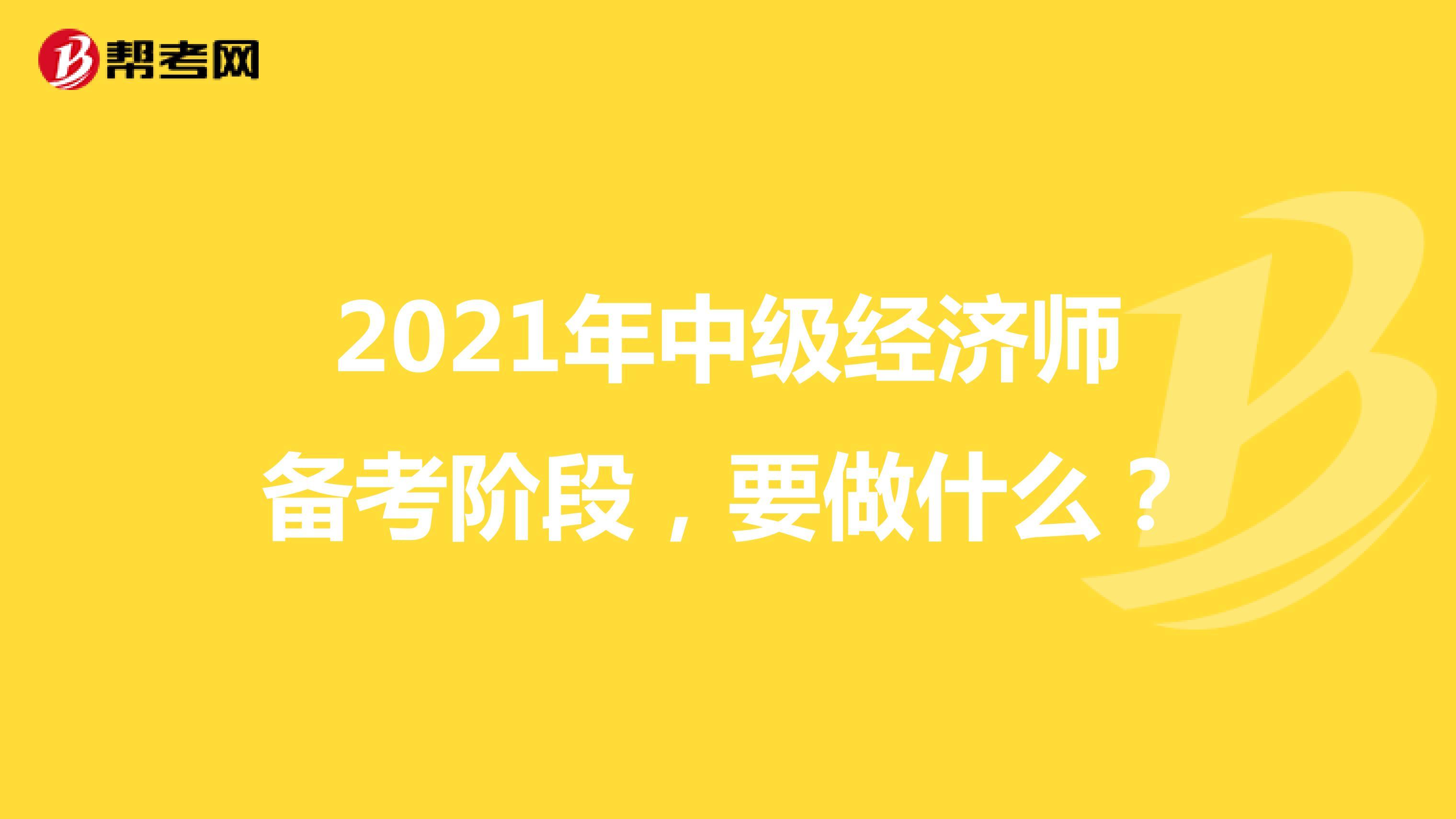 2021年中级经济师备考阶段,要做什么?