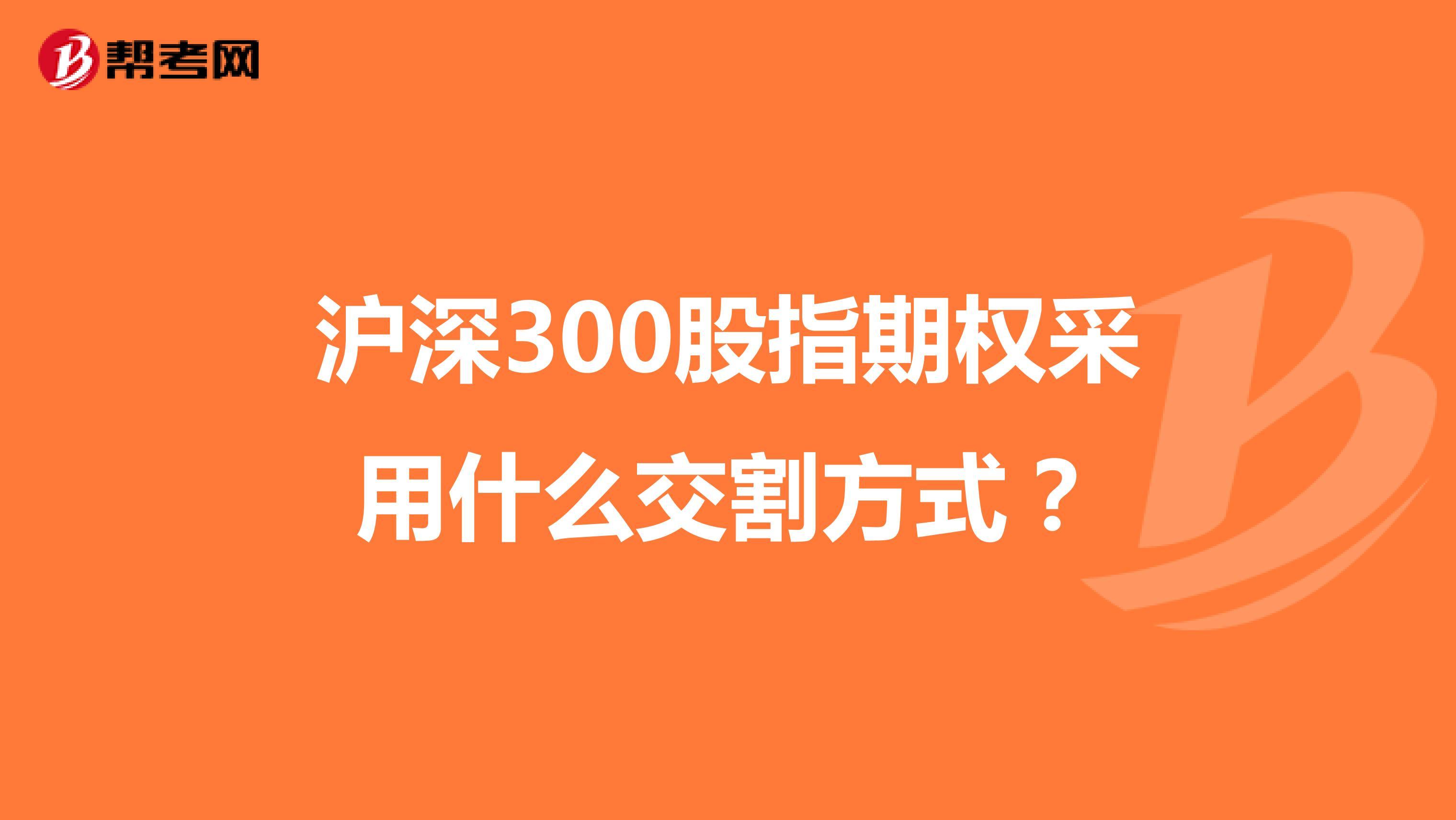 沪深300股指期权采用什么交割方式?