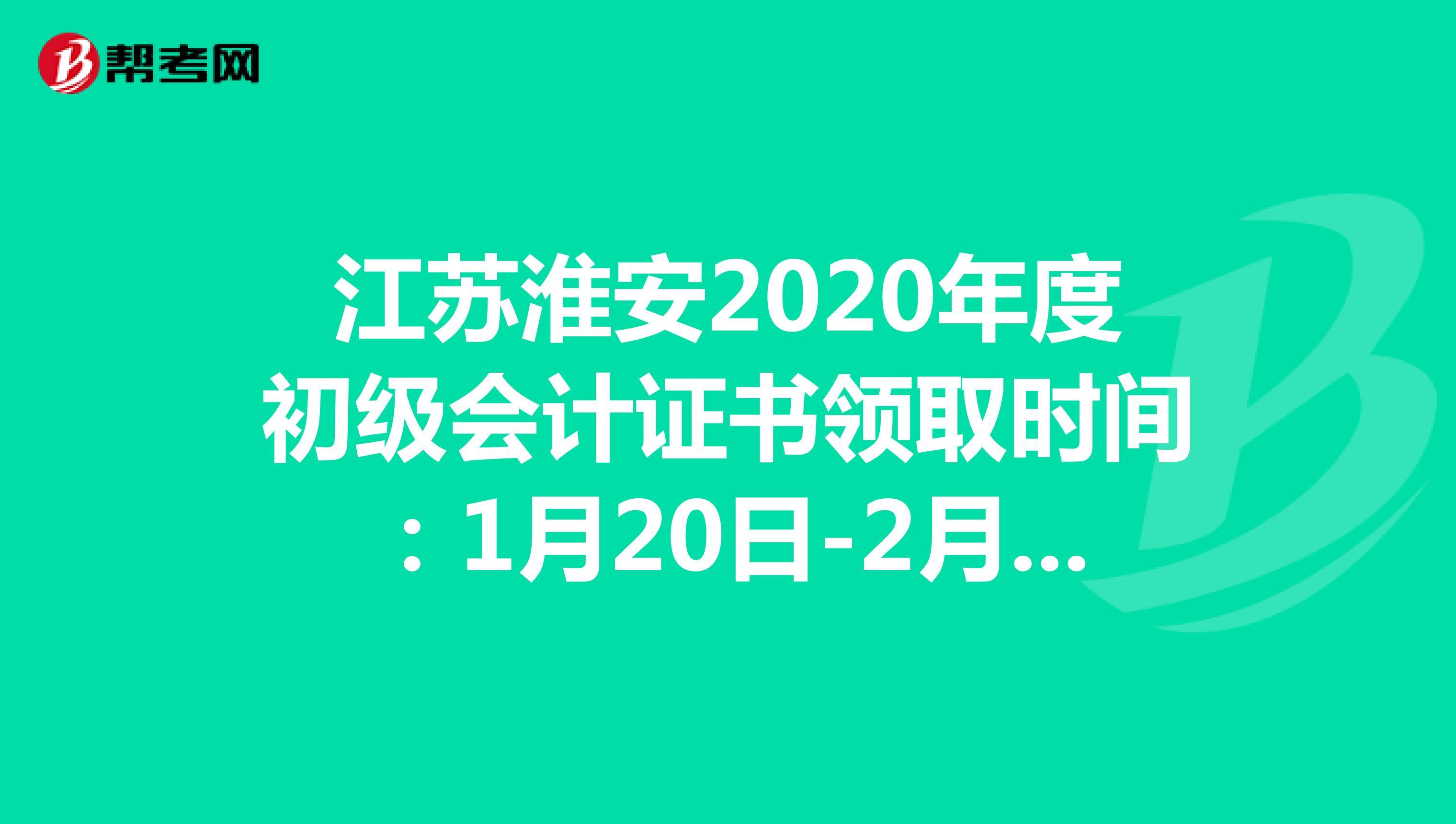 江苏淮安2020年度初级会计证书领取时间:1月20日-2月5日