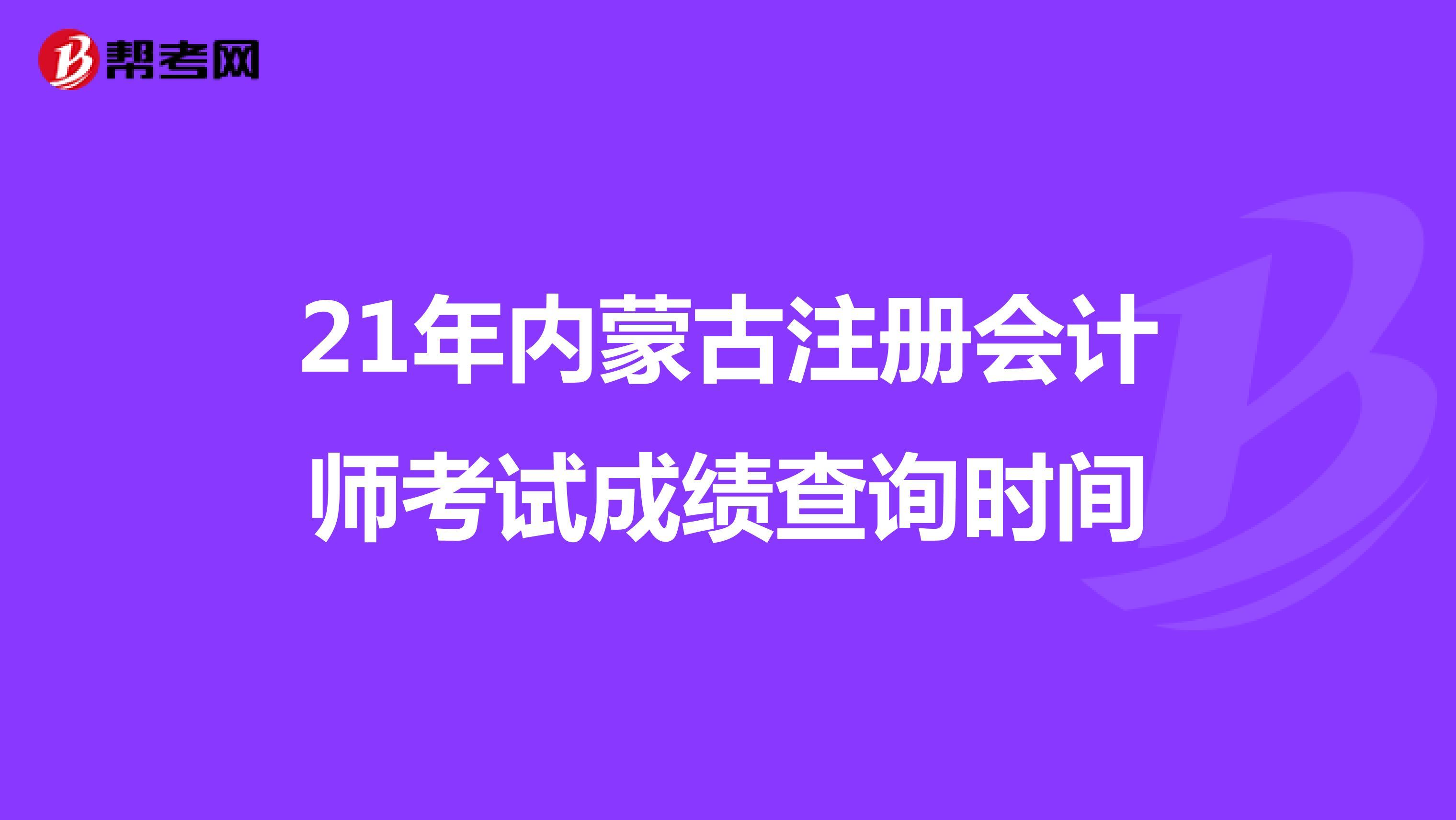 21年内蒙古注册会计师考试成绩查询时间