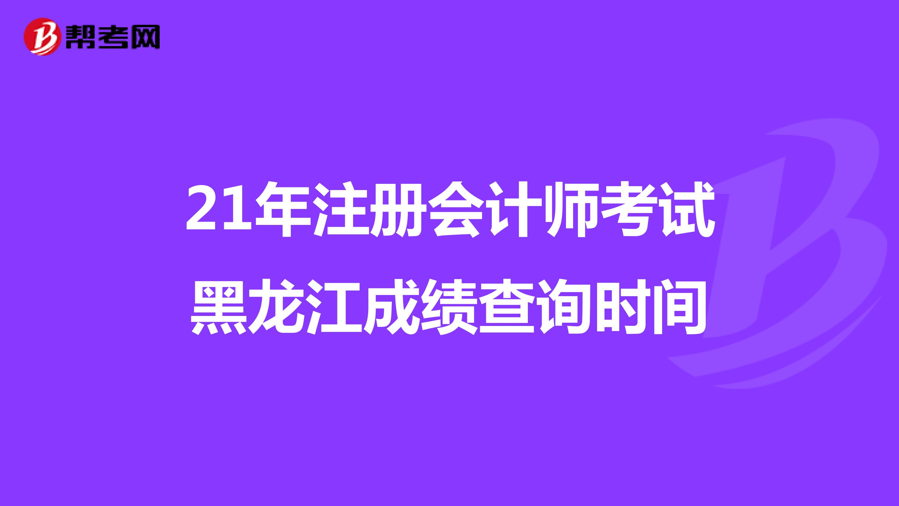 21年【hot88热竞技提款】注册会计师考试黑龙江成绩查询时间