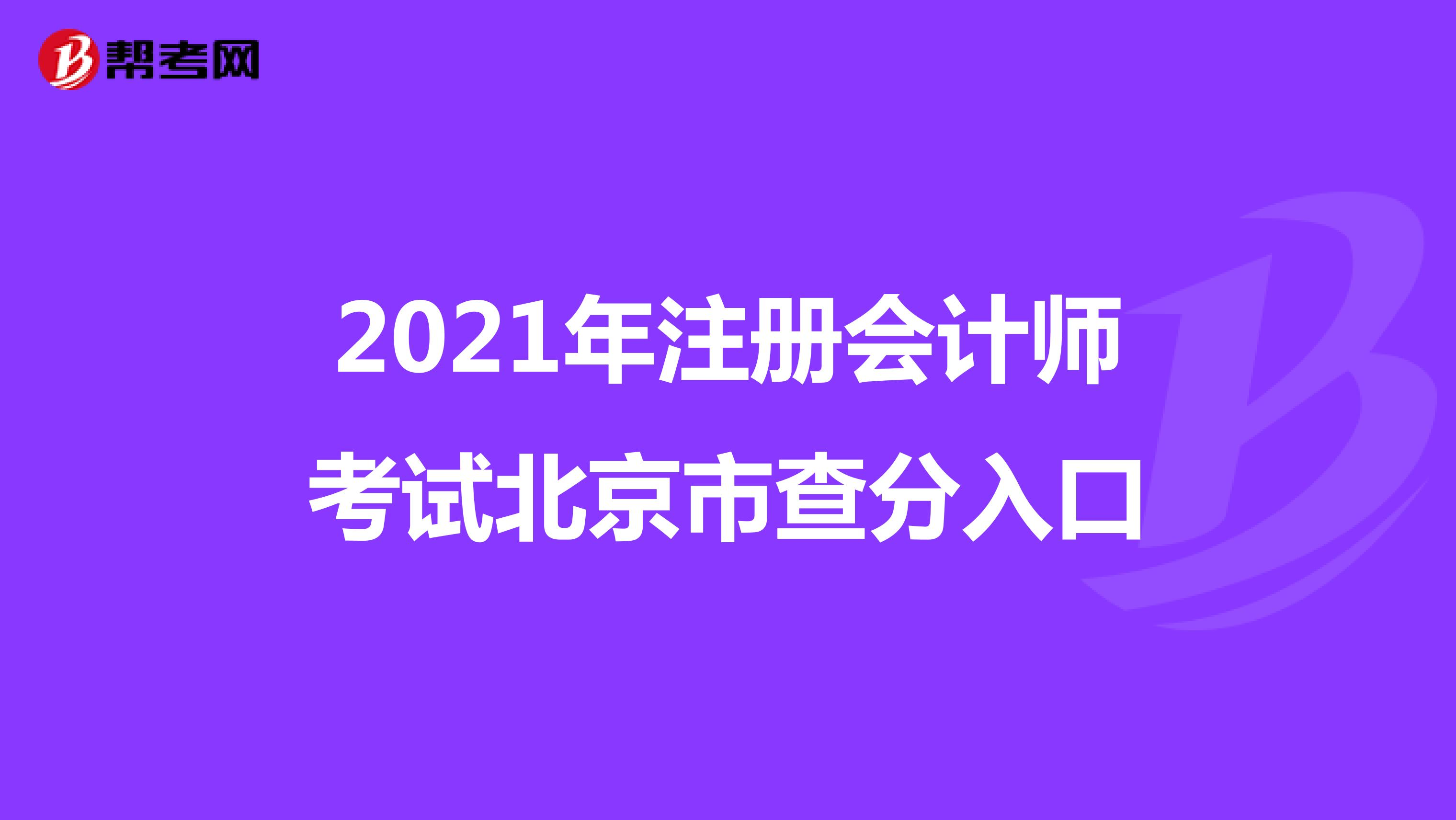 2021年【hot88热竞技提款】注册会计师考试北京市查分入口