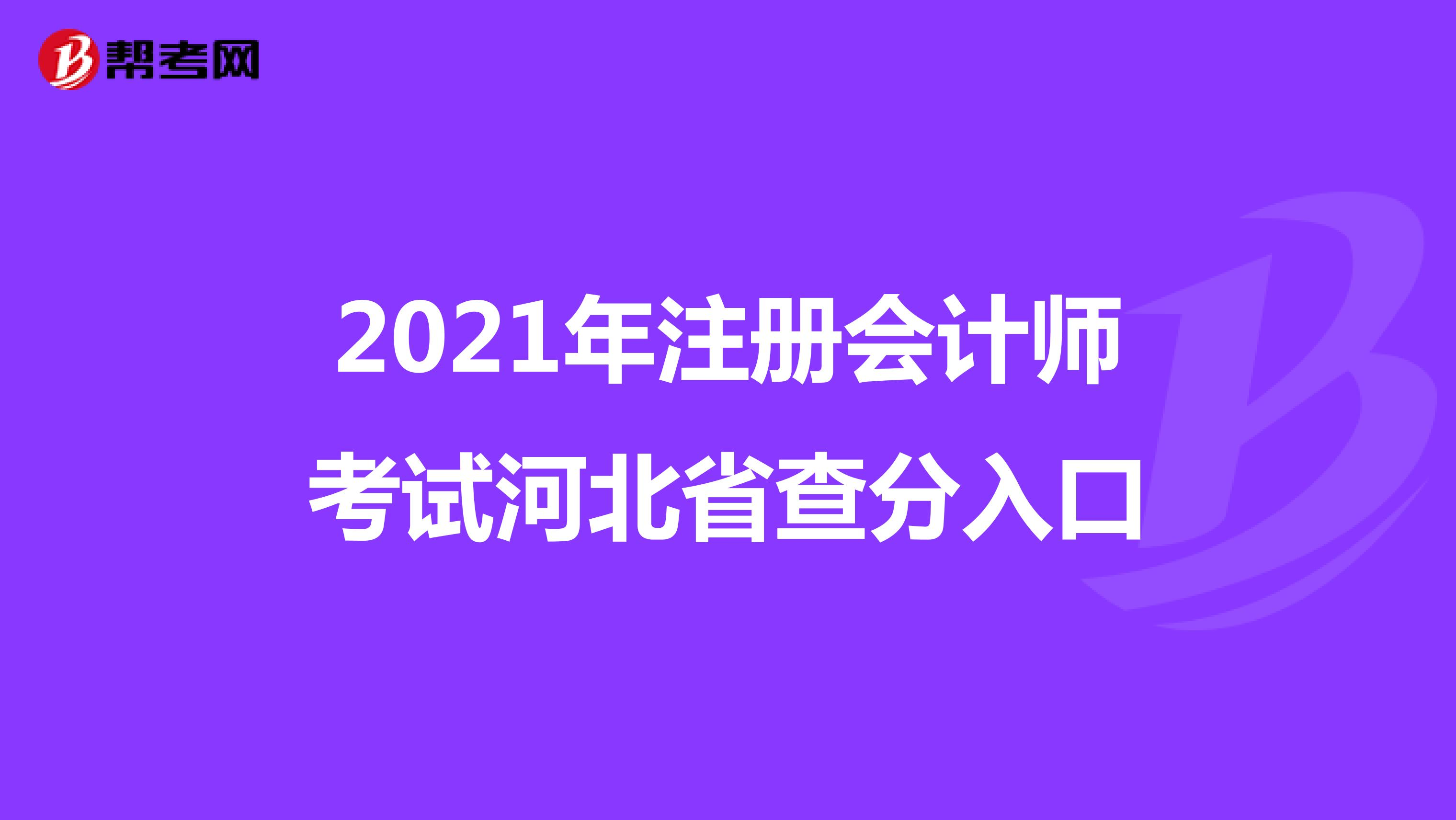2021年【hot88热竞技提款】注册会计师考试河北省查分入口