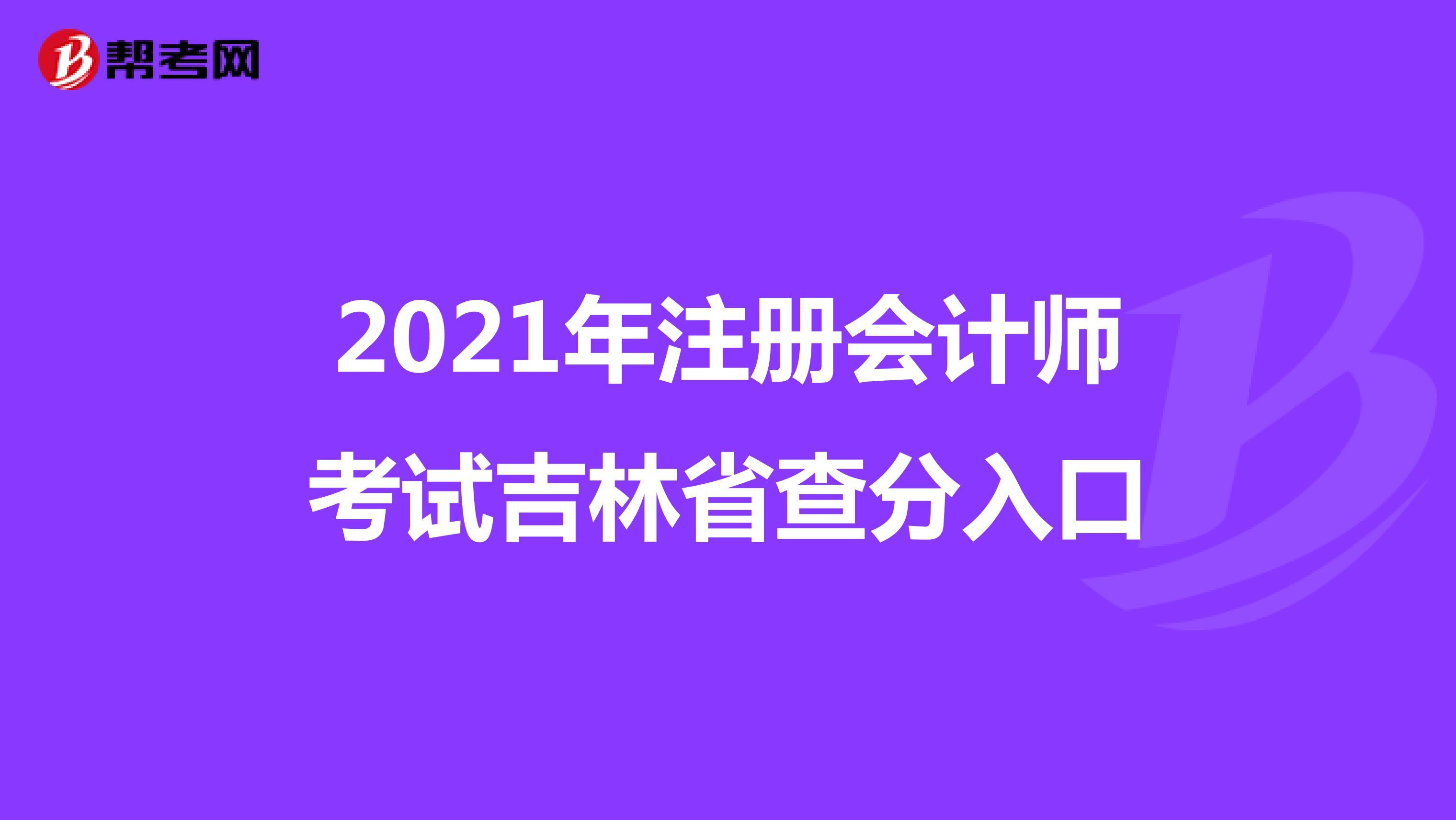 2021年【hot88热竞技提款】注册会计师考试吉林省查分入口