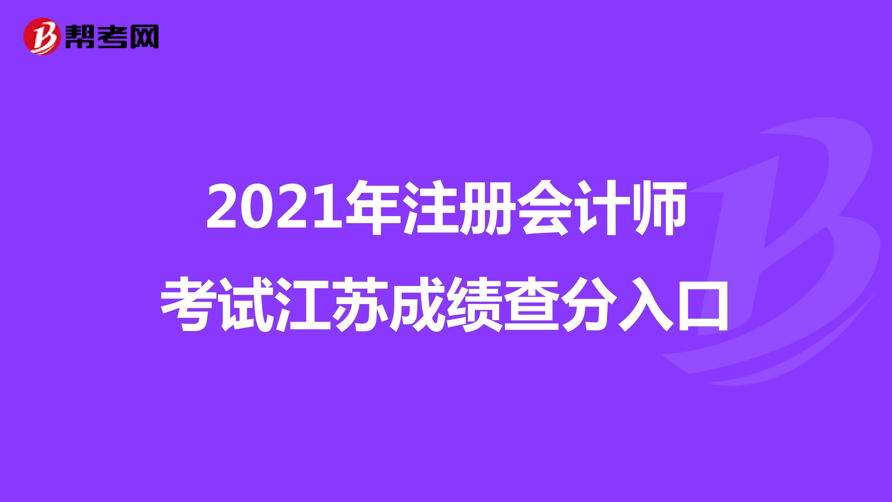2021年【hot88热竞技提款】注册会计师考试江苏成绩查分入口