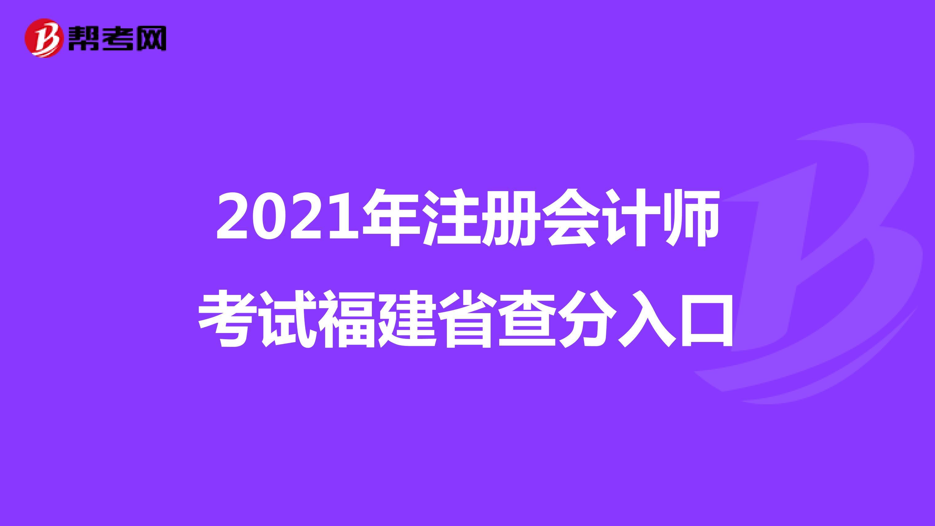 2021年【hot88热竞技提款】注册会计师考试福建省查分入口