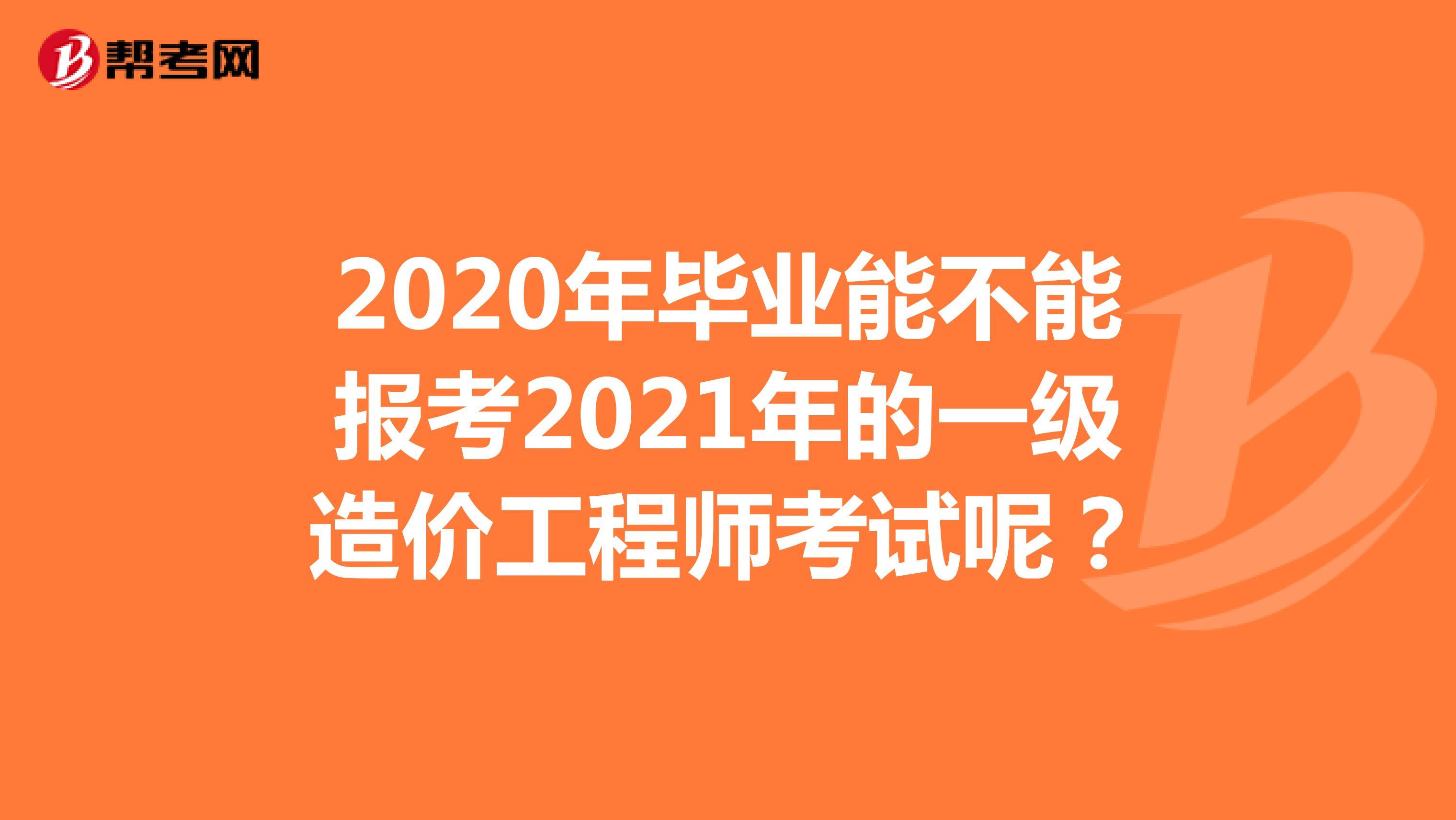 2020年畢業能不能報考2021年的一級造價工程師考試呢?