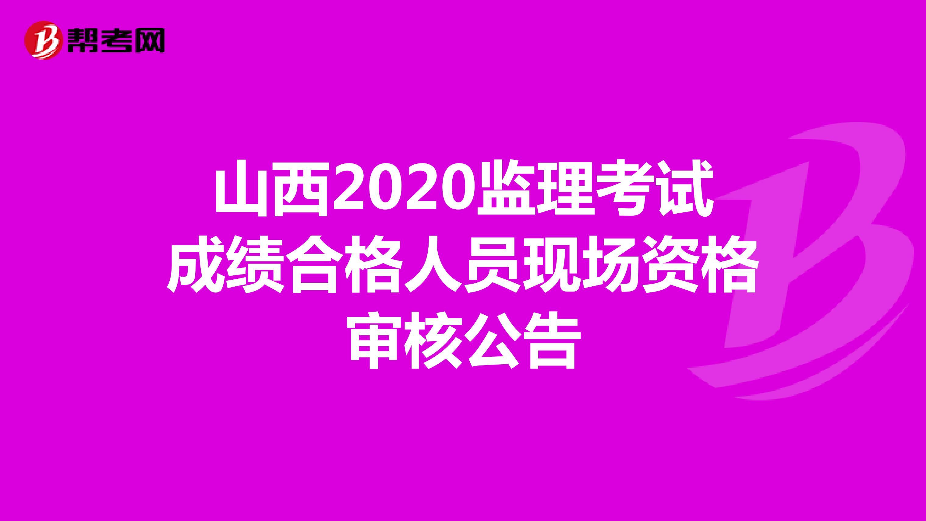山西2020监理考试成绩合格人员现场资格审核公告