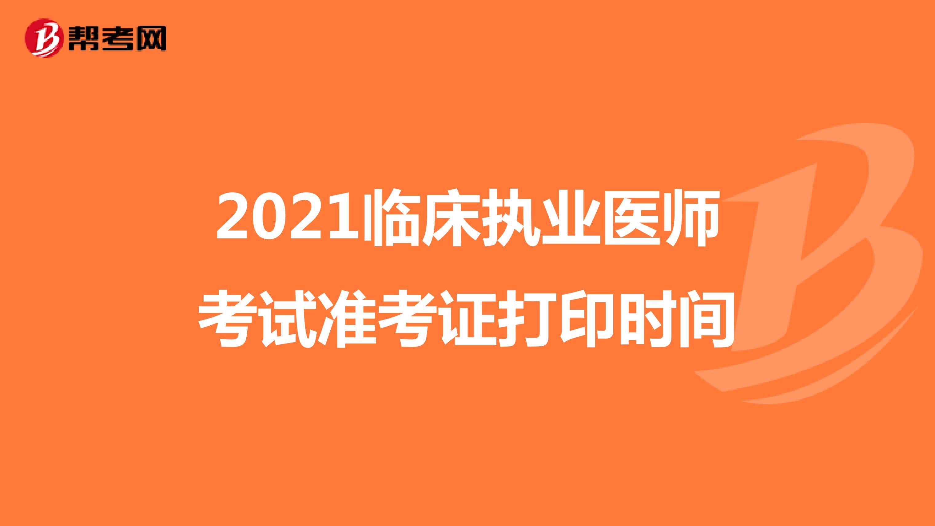 2021临床执业医师考试准考证打印时间