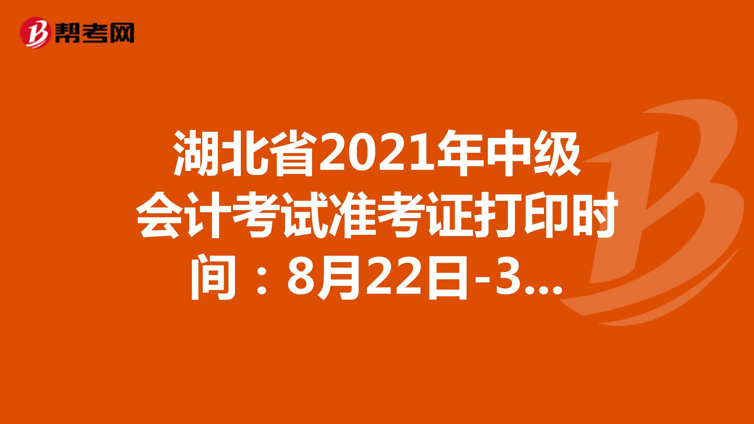 湖北省2021年中级会计考试准考证打印时间:8月22日-31日