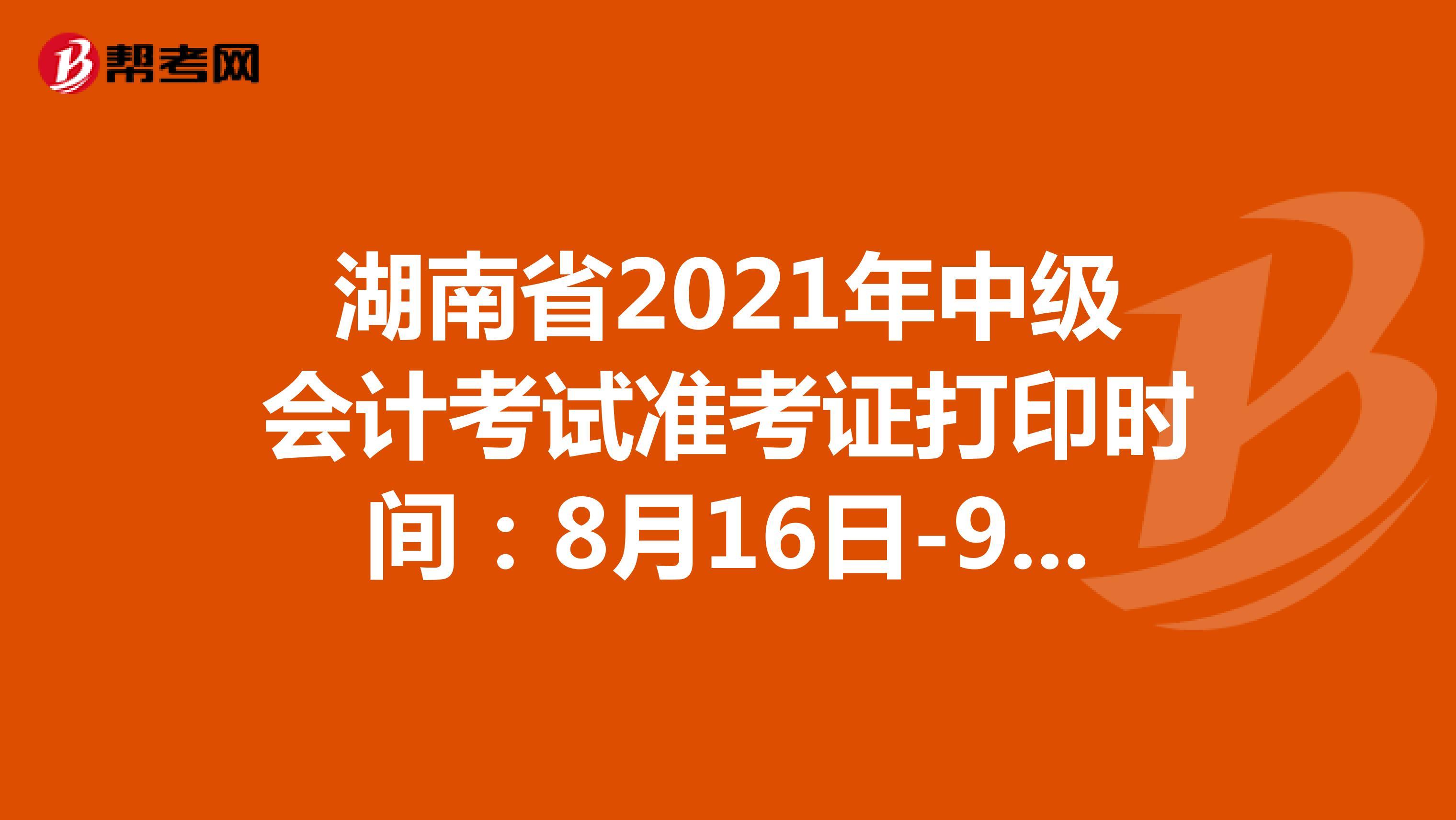 湖南省2021年中级会计考试准考证打印时间:8月16日-9月3日