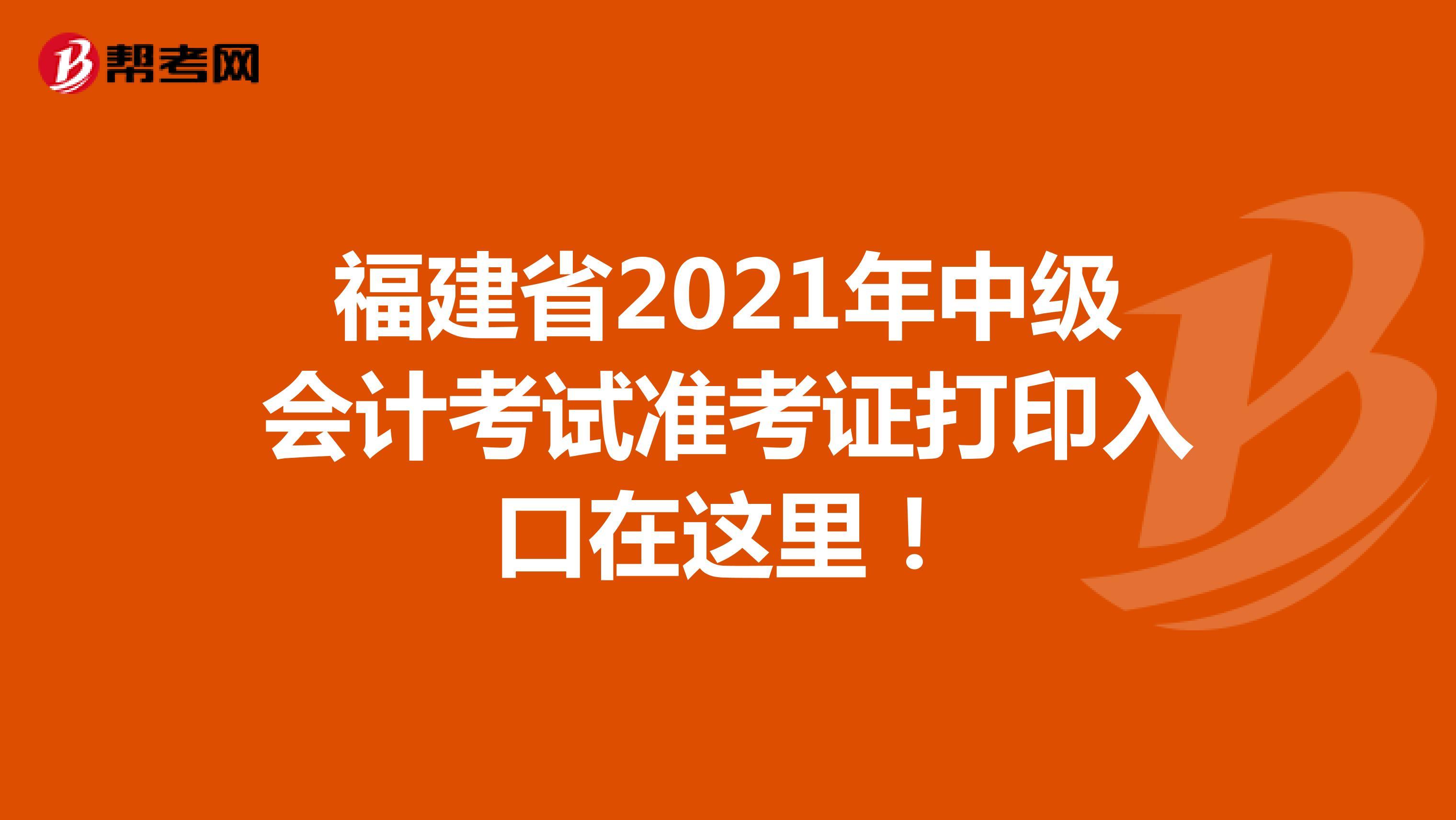 福建省2021年中级会计考试准考证打印入口在这里!