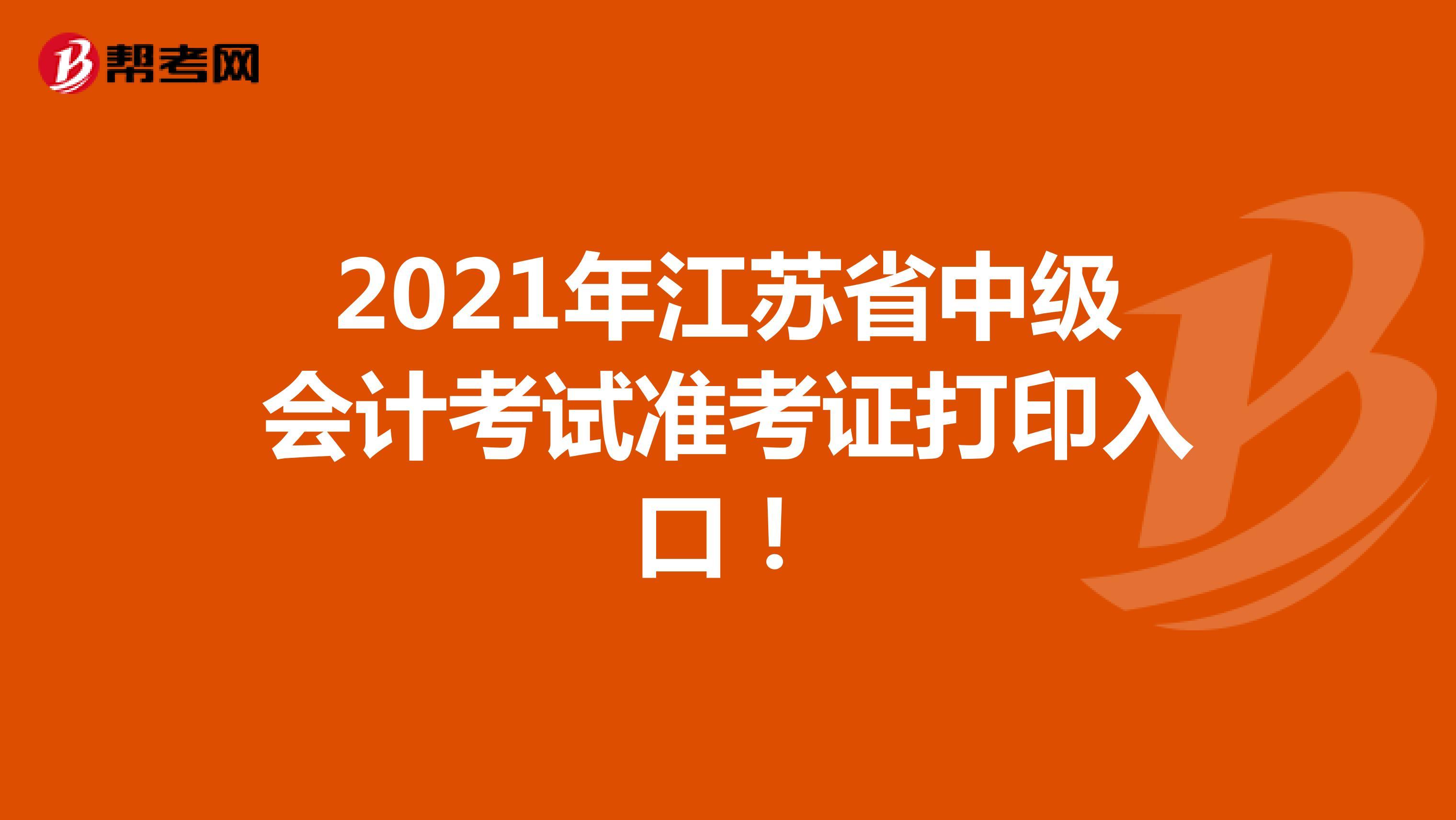 2021年江苏省中级会计考试准考证打印入口!