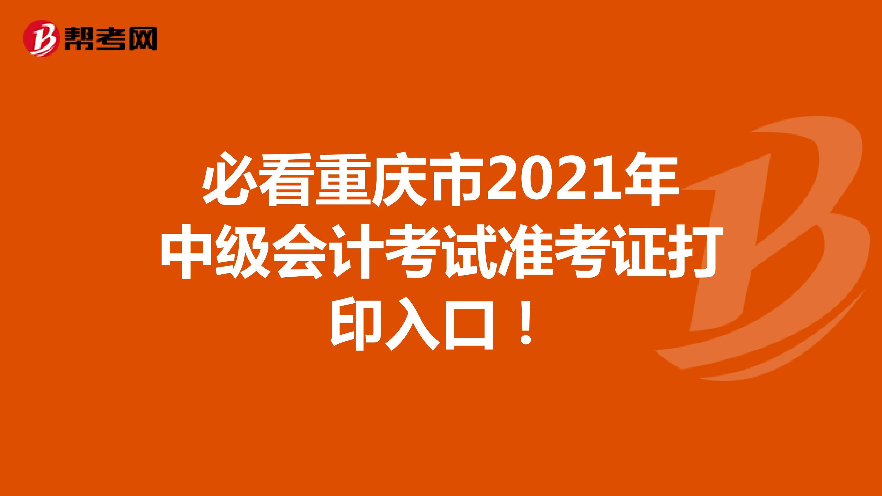 必看重庆市2021年中级会计考试准考证打印入口!