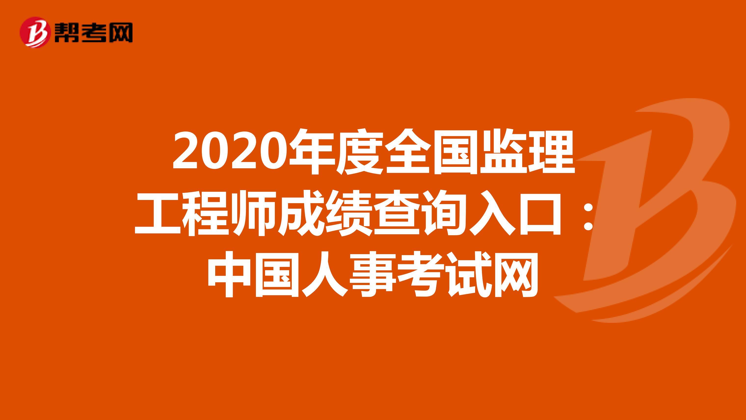 2020年度全国监理工程师成绩查询入口:中国人事考试网