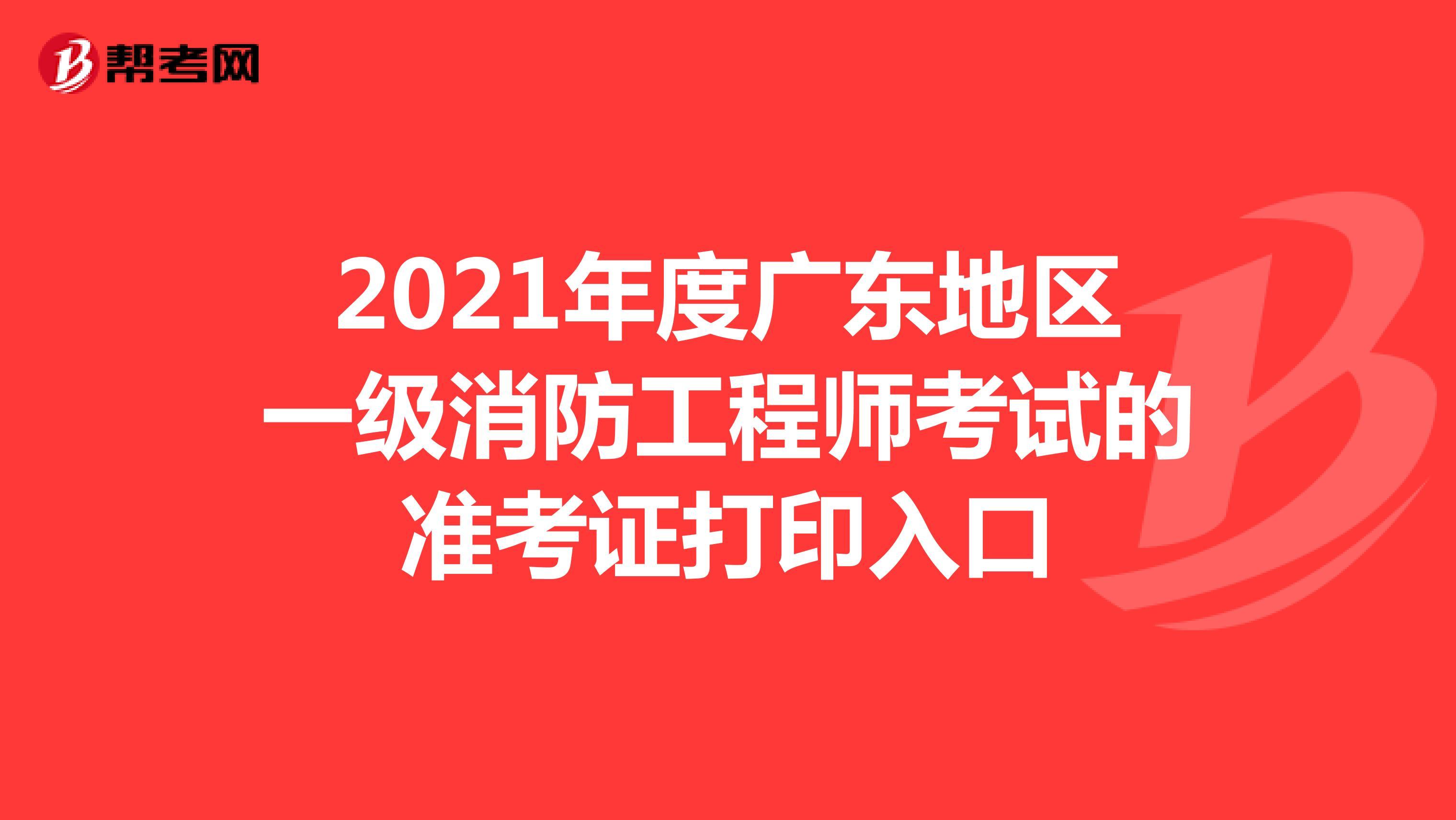 2021年度广东地区一级消防工程师考试的准考证打印入口