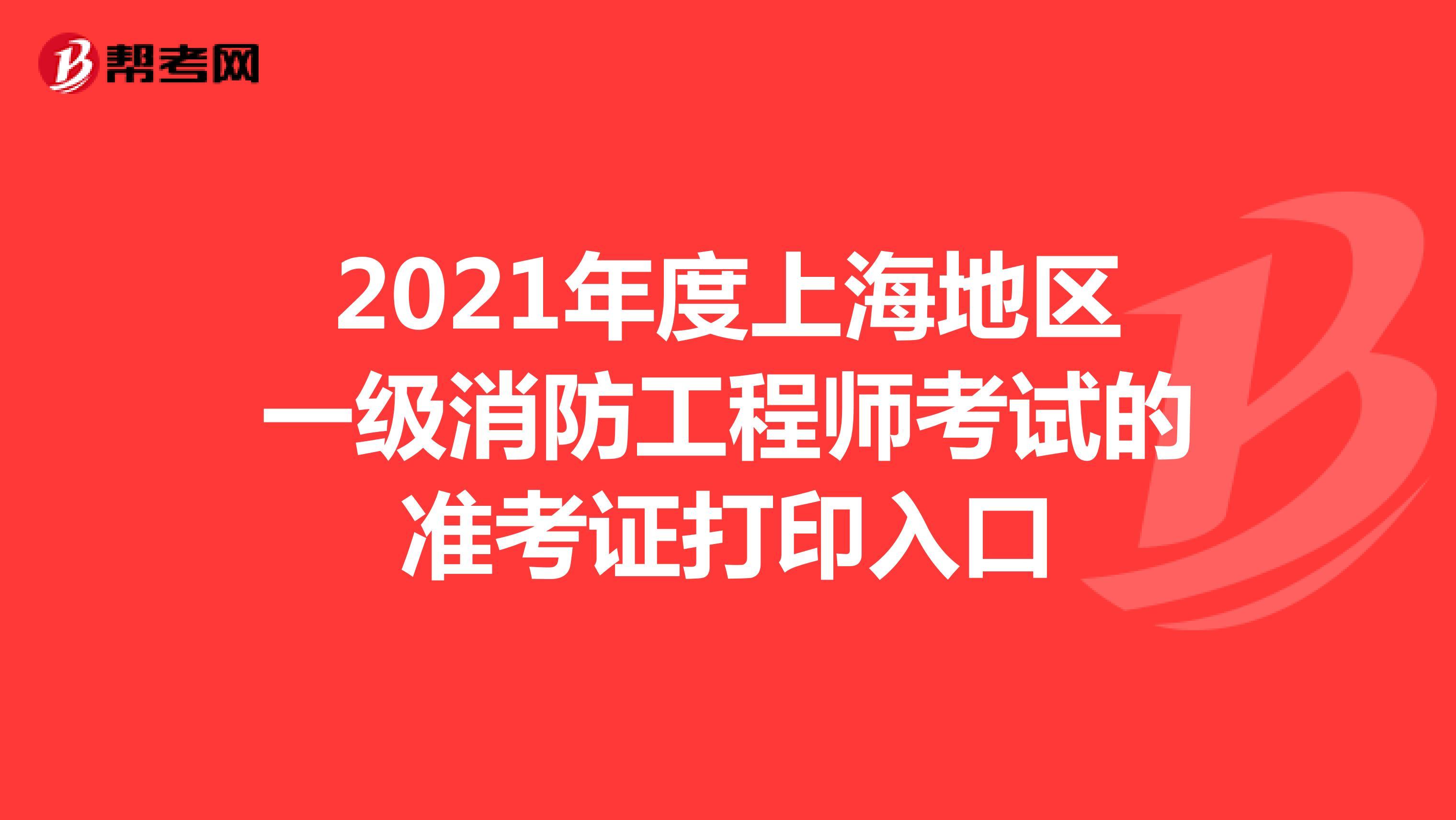 2021年度上海地区一级消防工程师考试的准考证打印入口
