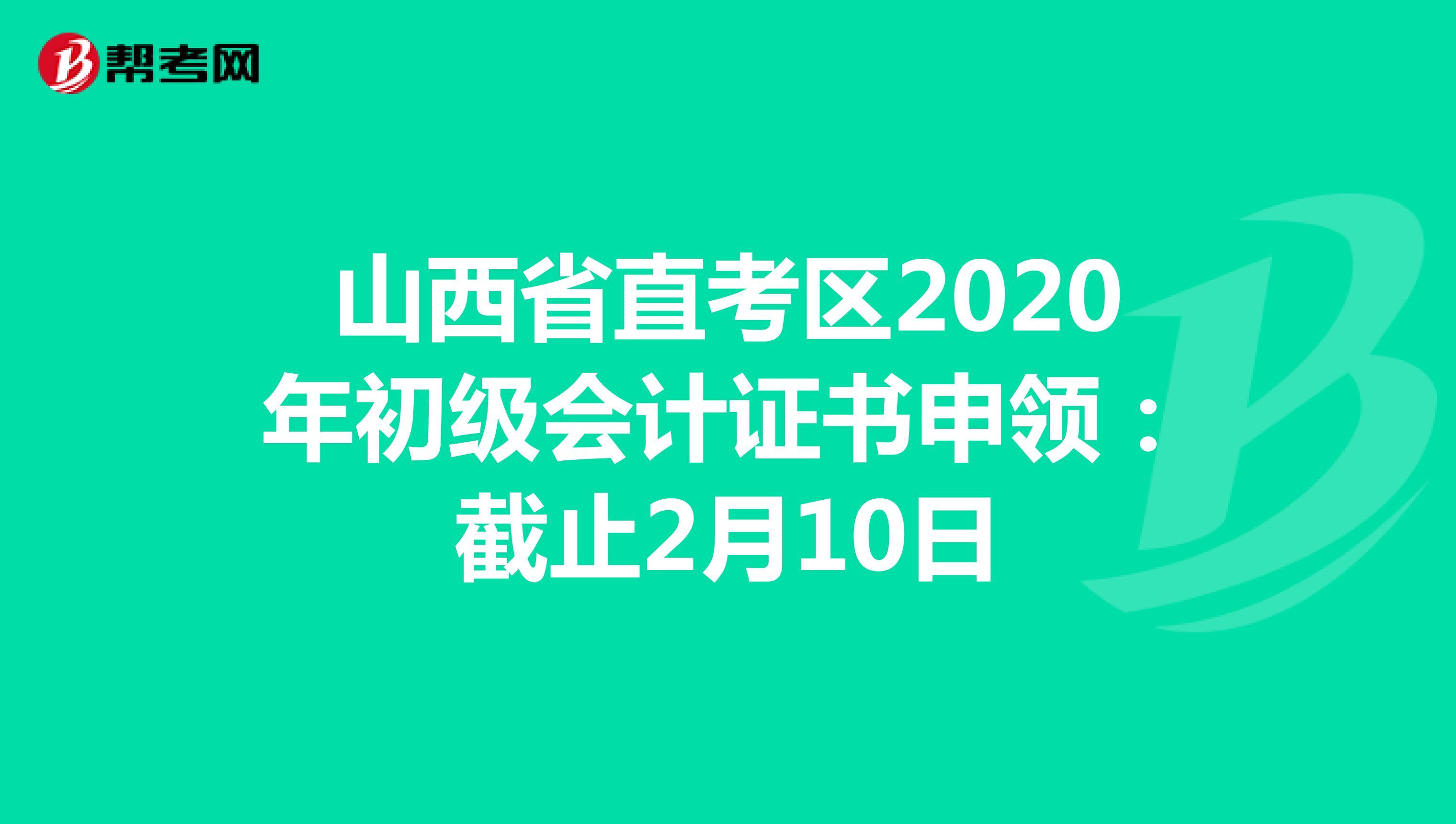 山西省直考区2020年初级会计证书申领:截止2月10日