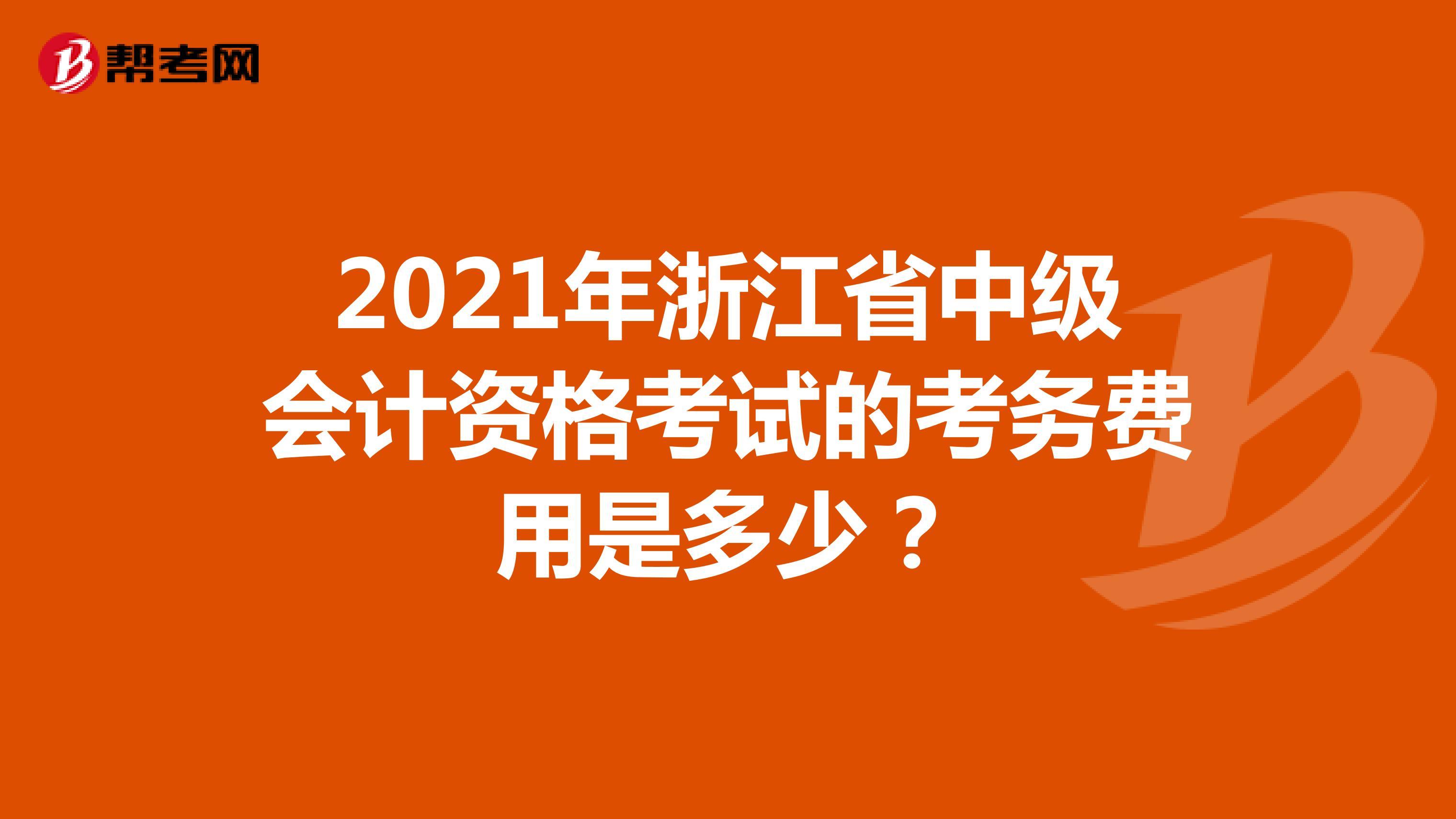 2021年浙江省中级会计资格考试的考务费用是多少?