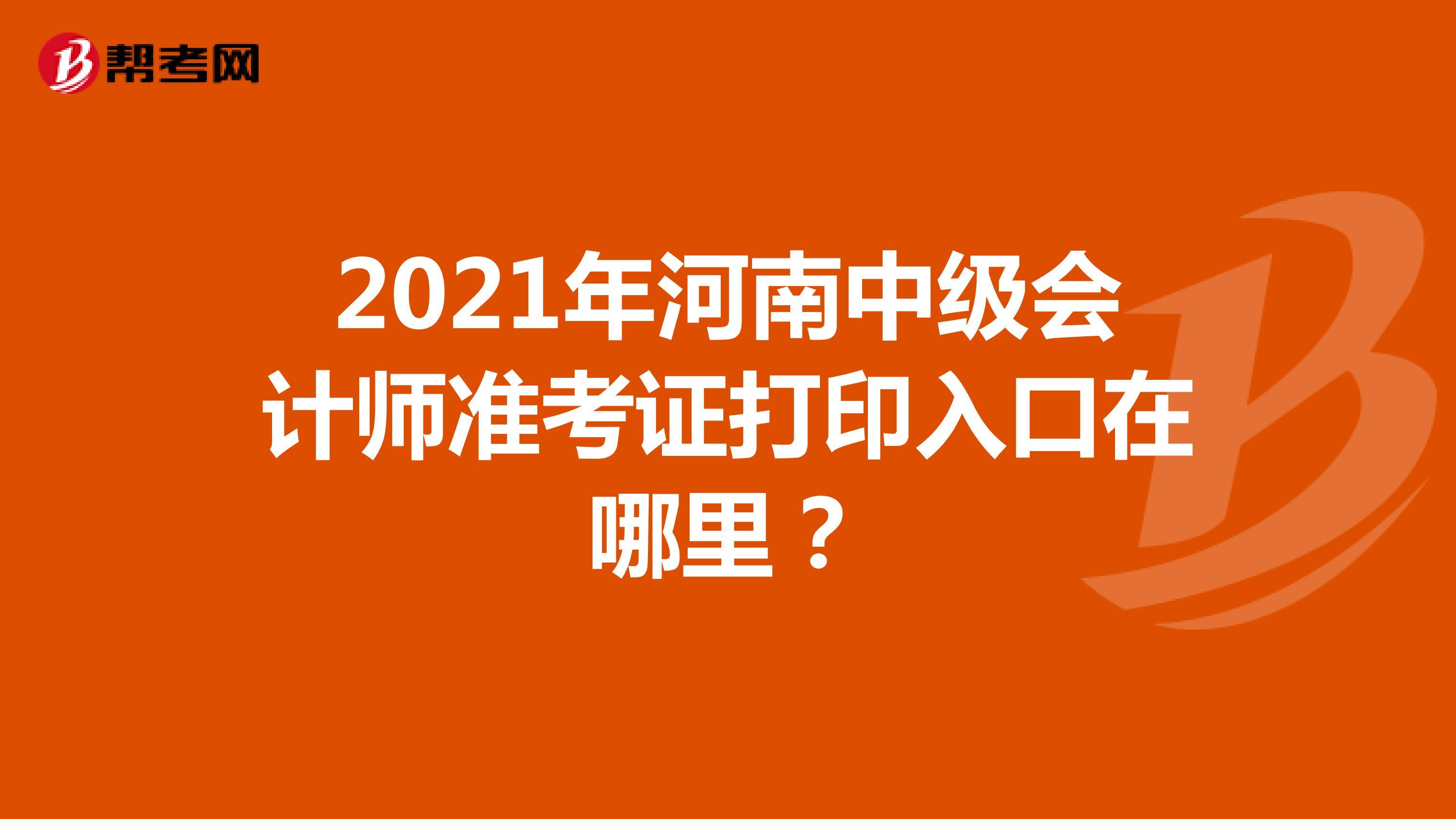 2021年河南中级会计师准考证打印入口在哪里?