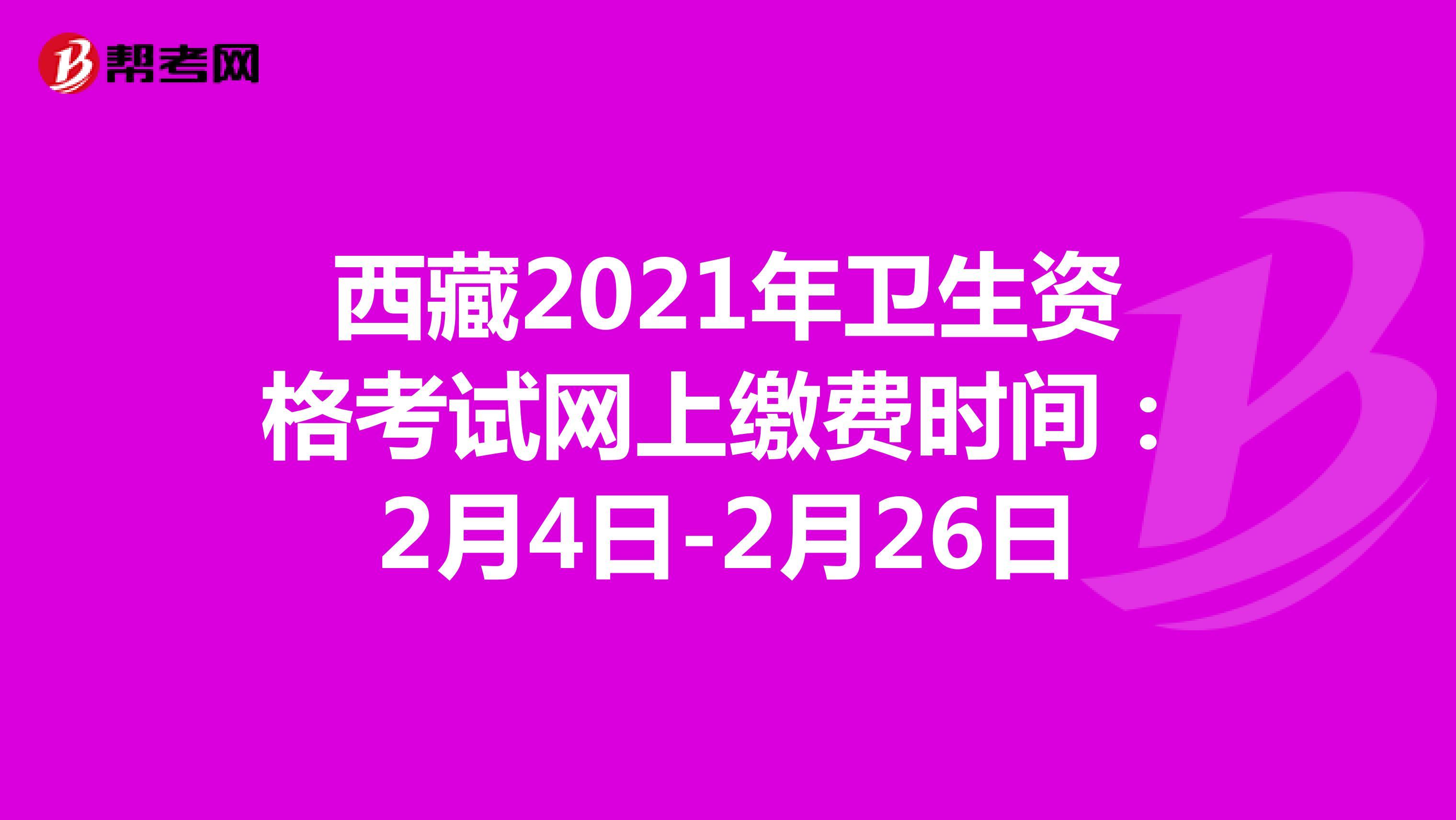 西藏2021年卫生资格考试网上缴费时间:2月4日-2月26日