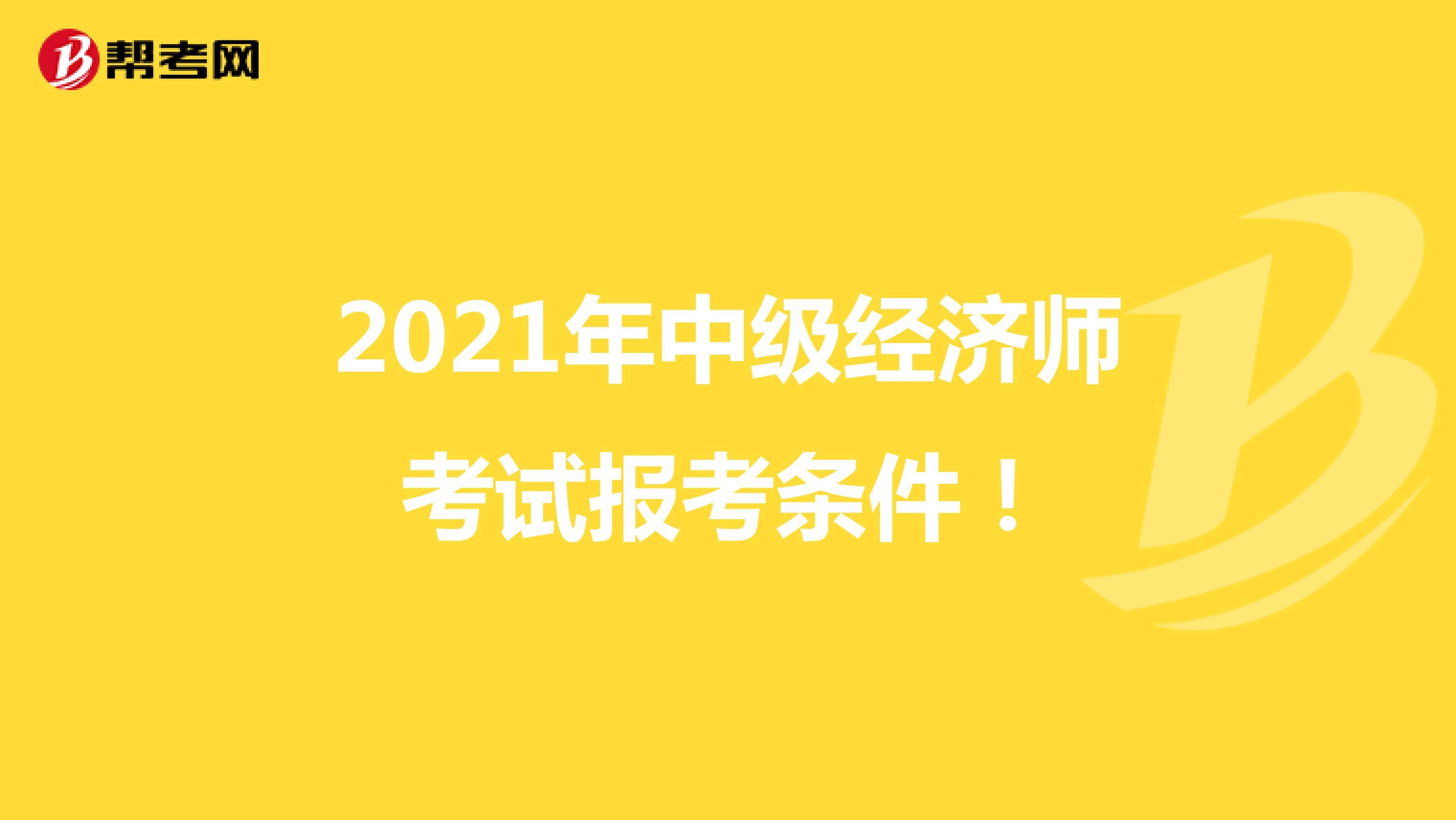 2021年中级经济师考试报考条件!