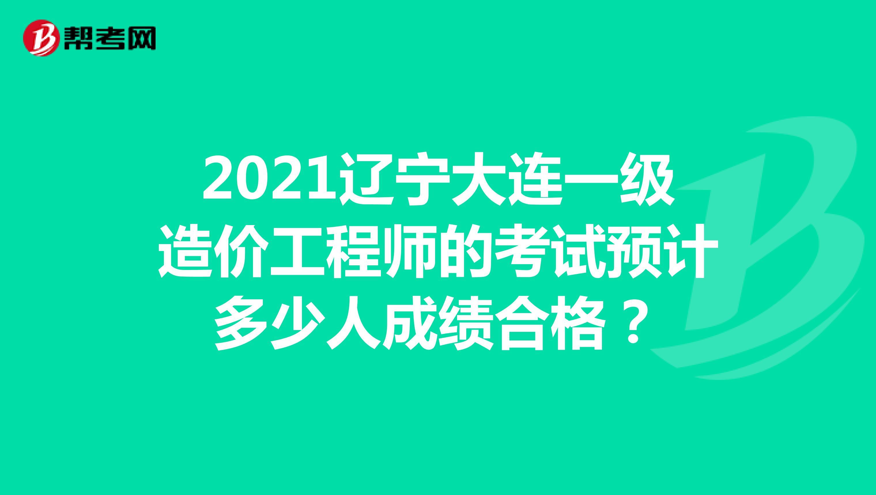 2021遼寧大連一級造價工程師的考試預計多少人成績合格?