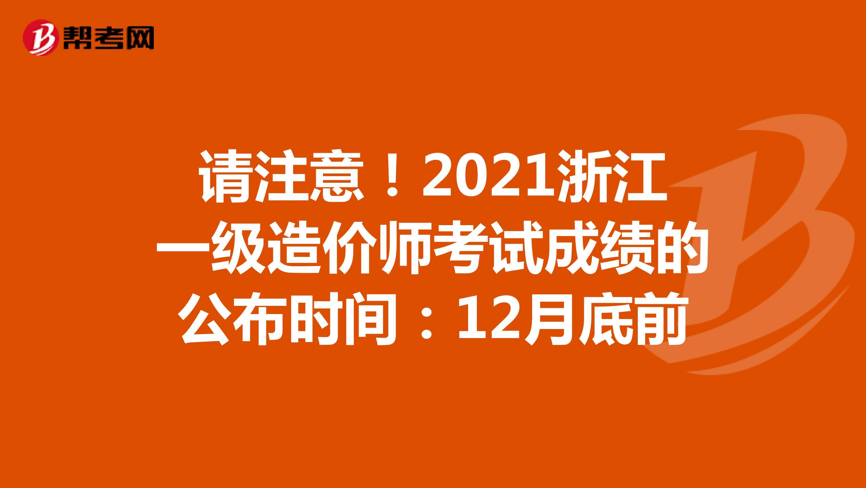 请注意!2021浙江一级造价师考试成绩的公布时间:12月底前