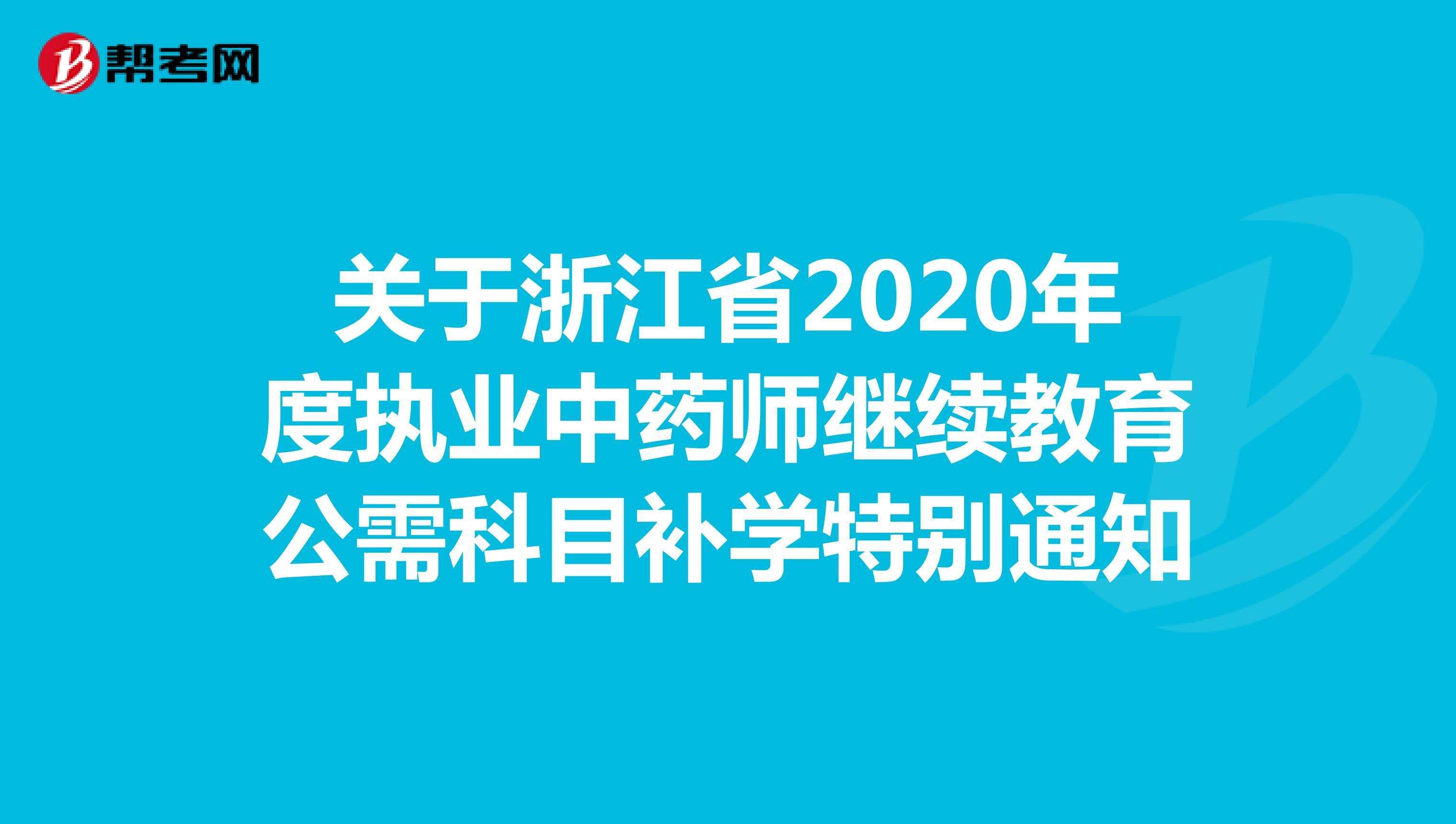 關于浙江省2020年度執業中藥師繼續教育公需科目補學特別通知