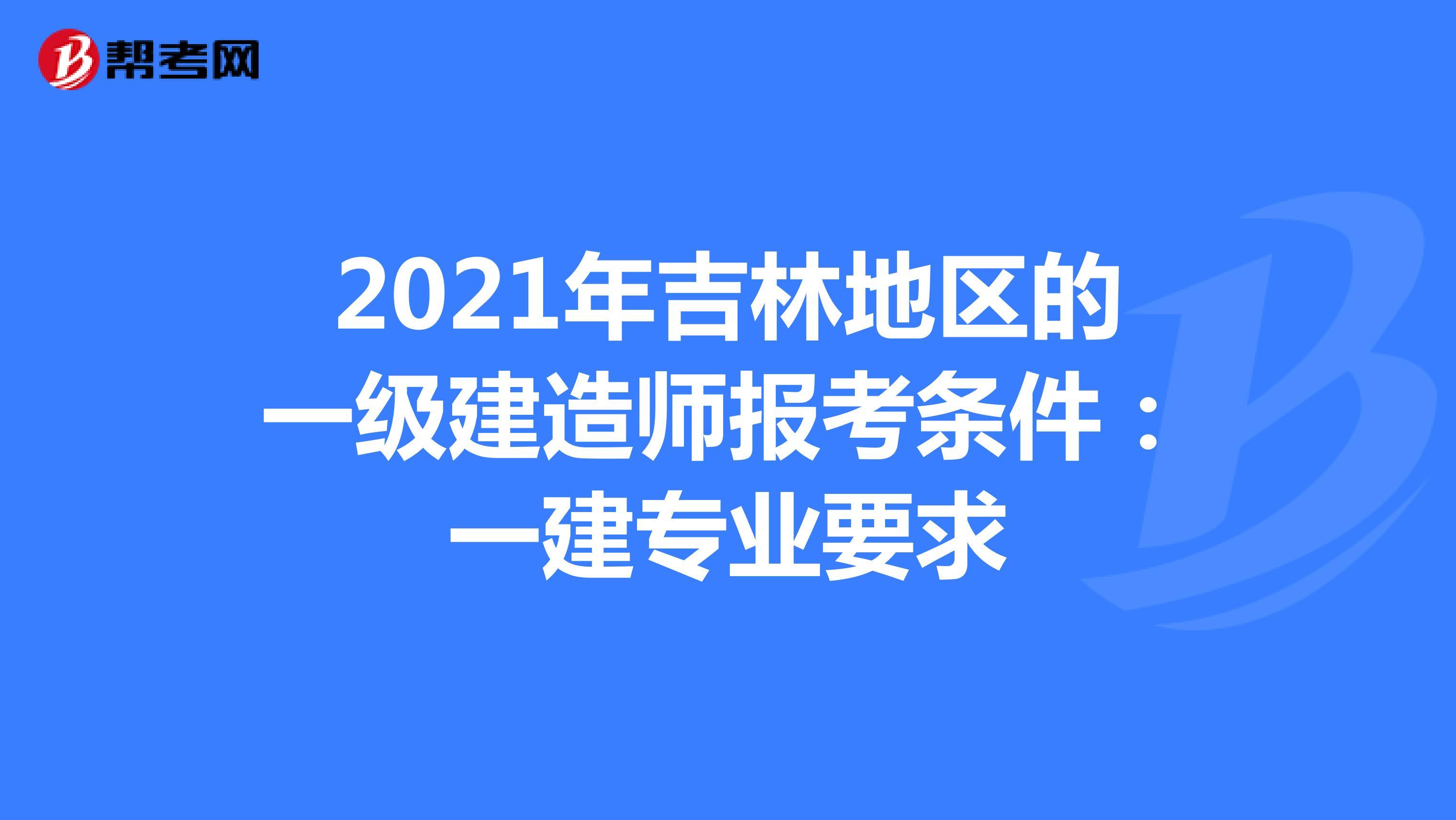 2021年吉林地区的一级建造师报考条件:一建专业要求