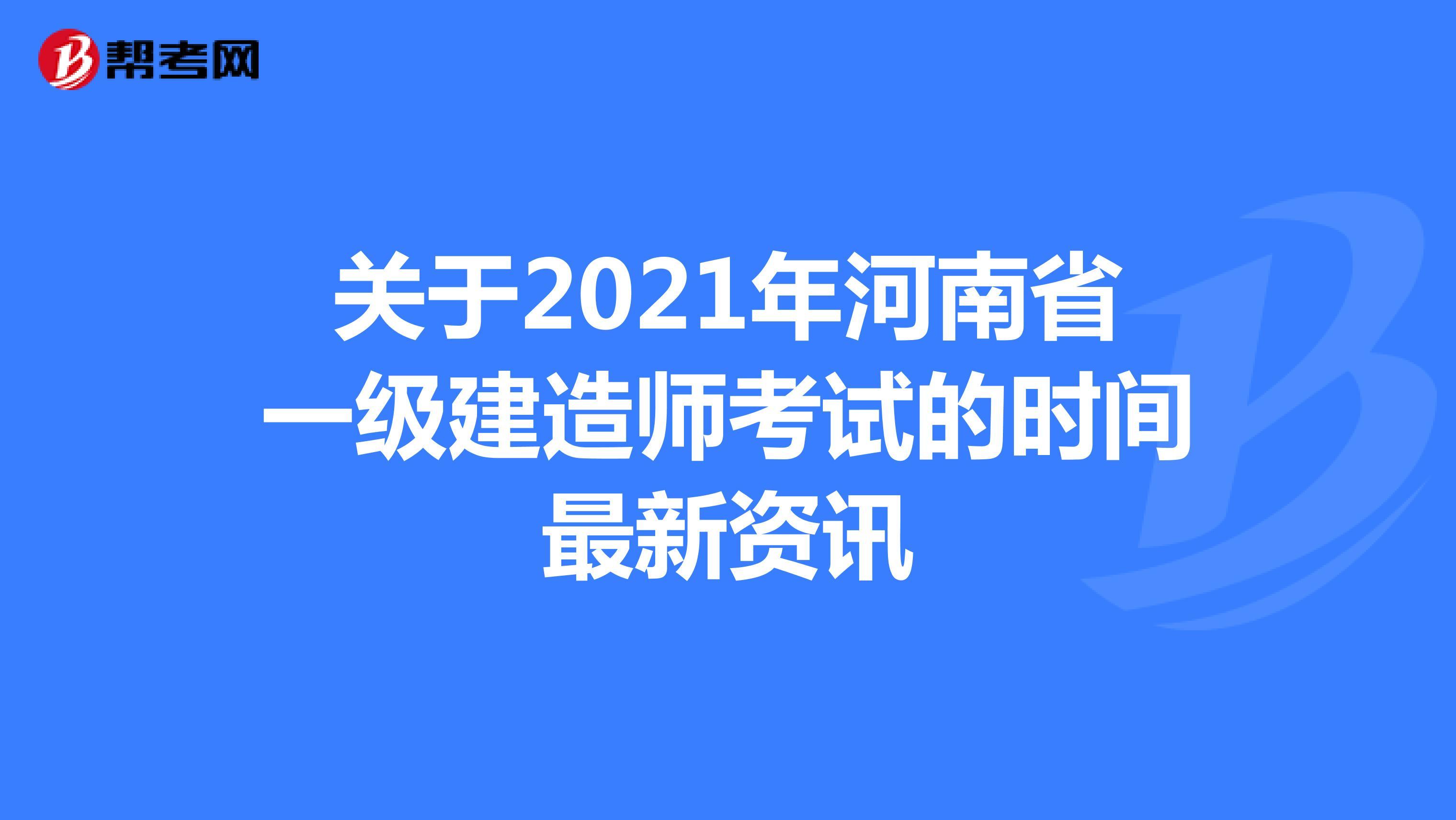 关于2021年河南省【热竞技下载开户】一级建造师考试的时间最新资讯
