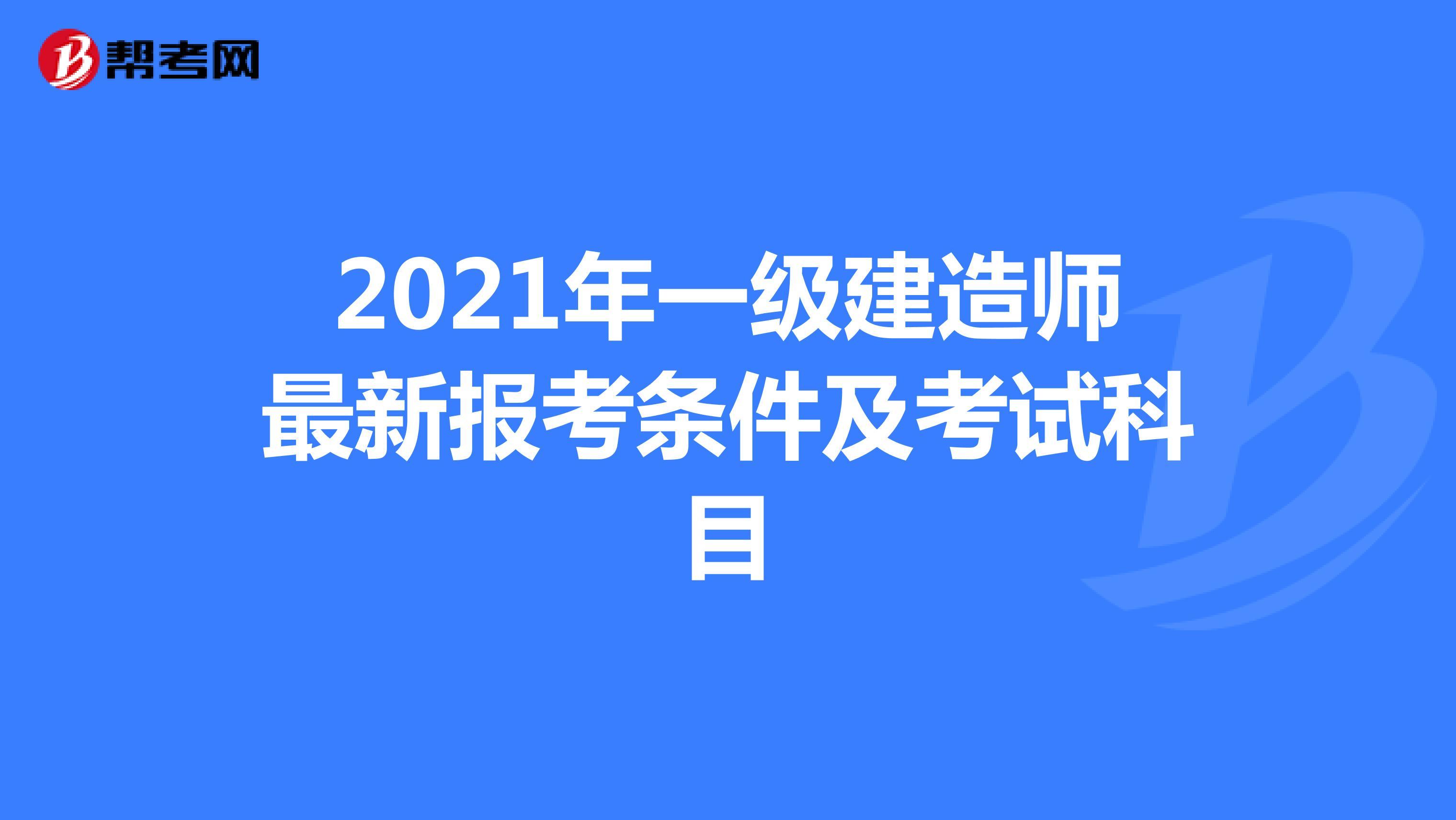 2021年一级建造师最新报考条件及考试科目