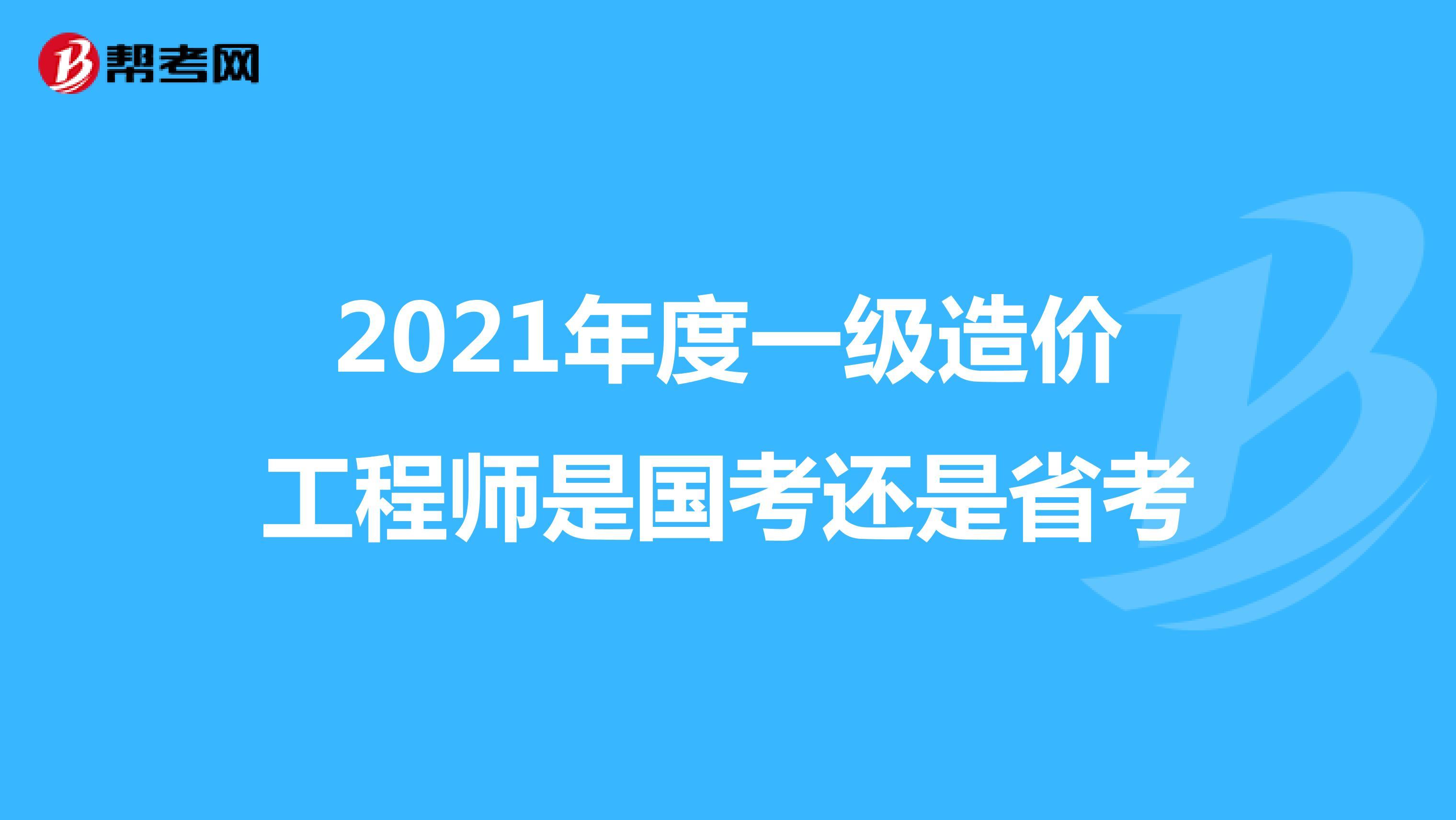 2021年度一级造价工程师是国考还是省考