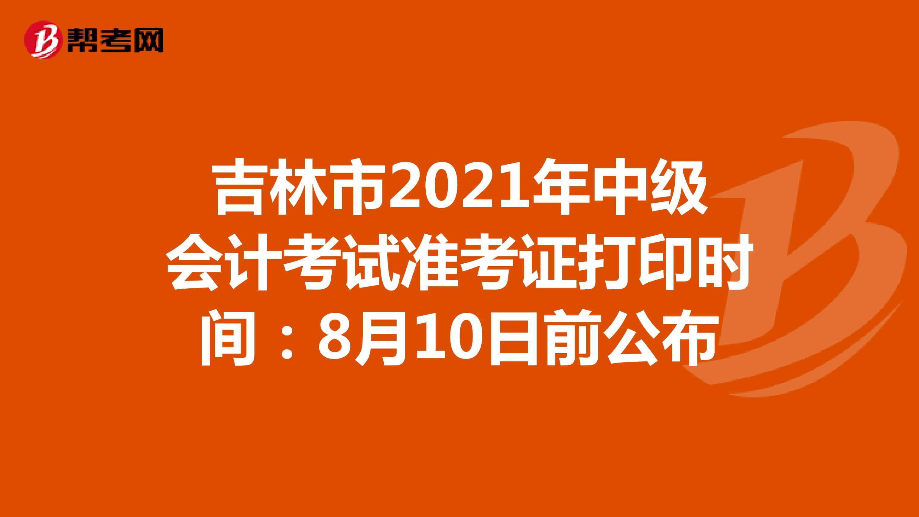 吉林省2021年中级会计考试准考证打印时间:8月10日前公布