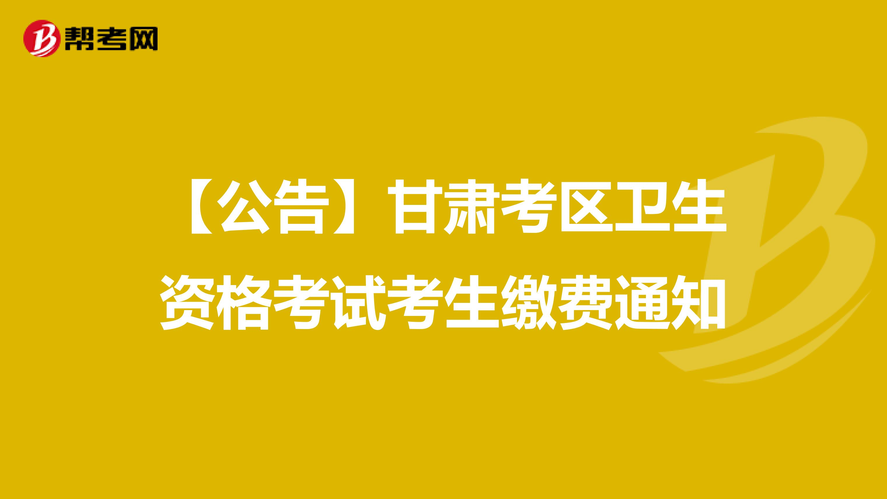【公告】甘肅考區衛生資格考試考生繳費通知