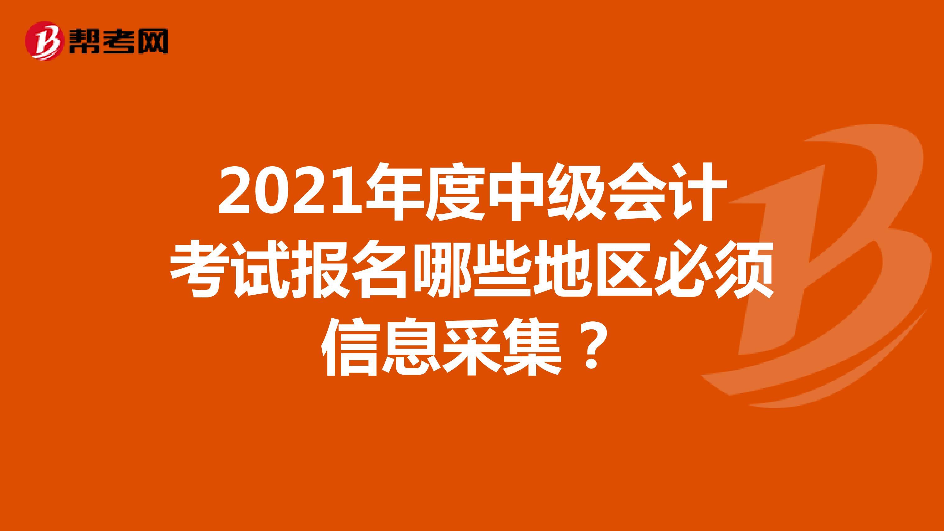 2021年度中级会计考试报名哪些地区必须信息采集?