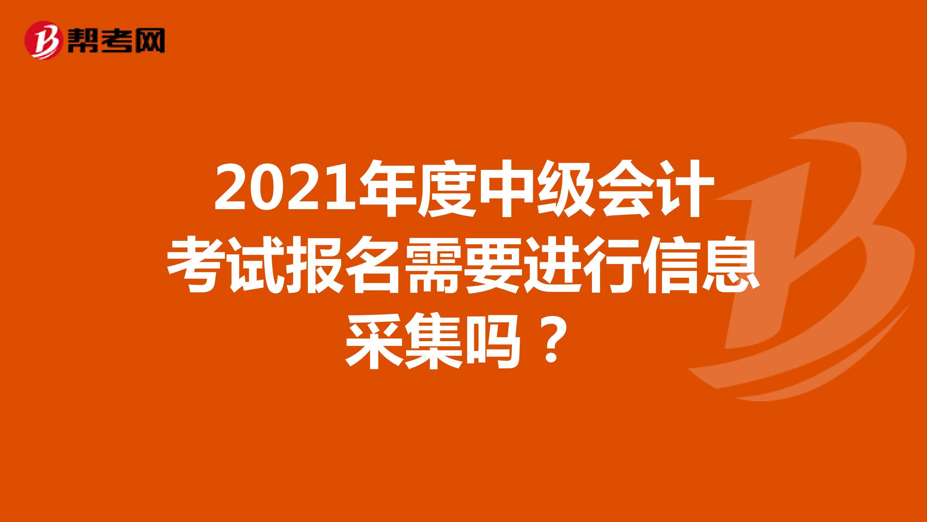 2021年度中级会计考试报名需要进行信息采集吗?