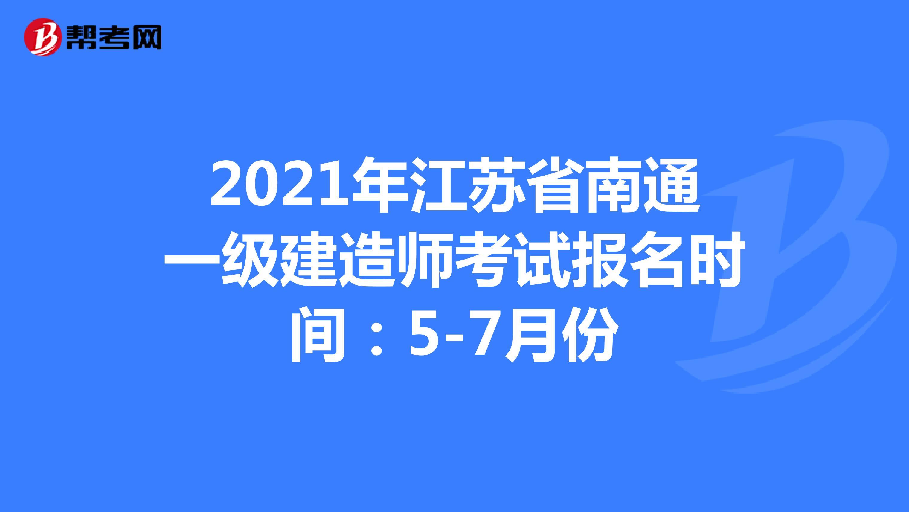 2021年江苏省南通一级建造师考试报名时间:5-7月份